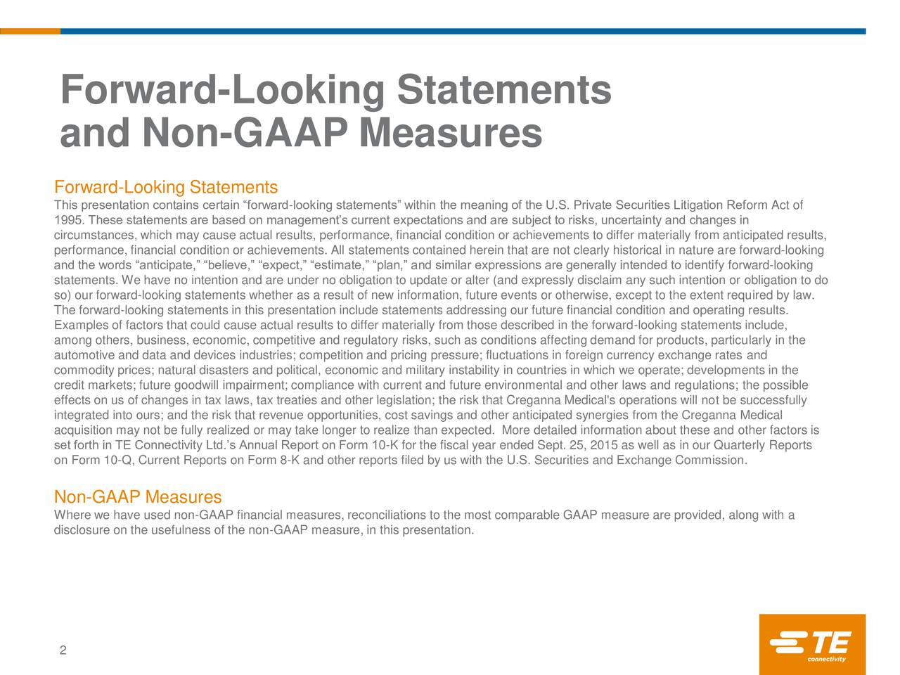 and Non-GAAP Measures Forward-Looking Statements This presentation contains certain forward-looking statements within the meaning of the U.S. Private Securities Litigation Reform Act of 1995. These statements are based on managements current expectations and are subject to risks, uncertainty and changes in circumstances, which may cause actual results, performance, financial condition or achievements to differ materially from anticipated results, performance, financial condition or achievements. All statements contained herein that are not clearly historical in nature are forward-looking and the words anticipate, believe, expect, estimate, plan, and similar expressions are generally intended to identify forward-looking statements. We have no intention and are under no obligation to update or alter (and expressly disclaim any such intention or obligation to do so) our forward-looking statements whether as a result of new information, future events or otherwise, except to the extent required by law. The forward-looking statements in this presentation include statements addressing our future financial condition and operating results. Examples of factors that could cause actual results to differ materially from those described in the forward-looking statements include, among others, business, economic, competitive and regulatory risks, such as conditions affecting demand for products, particularly in the automotive and data and devices industries; competition and pricing pressure; fluctuations in foreign currency exchange rates and commodity prices; natural disasters and political, economic and military instability in countries in which we operate; developments in the credit markets; future goodwill impairment; compliance with current and future environmental and other laws and regulations; the possible effects on us of changes in tax laws, tax treaties and other legislation; the risk that Creganna Medical's operations will not be successfully integrated into ours; and 