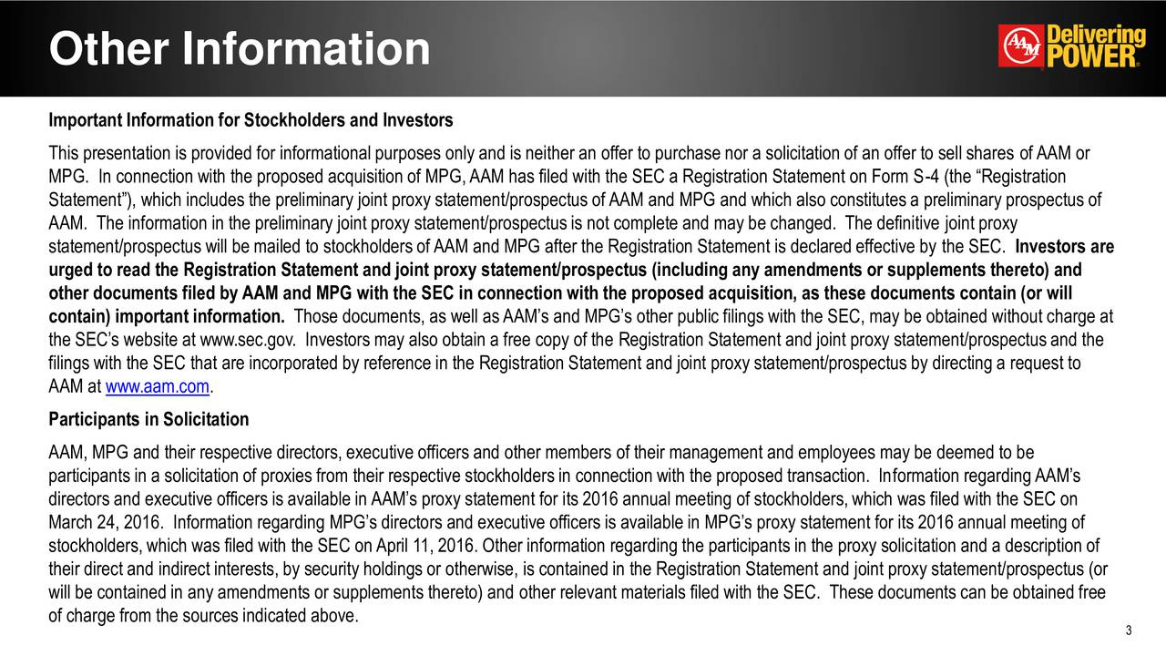 Important Information for Stockholders and Investors This presentation is provided for informational purposes only and is neither an offer to purchase nor a solicitation of an offer to sell shares ofAAM or MPG. In connection with the proposed acquisition of MPG,AAM has filed with the SEC a Registration Statement on Form S-4 (the Registration Statement), which includes the preliminary joint proxy statement/prospectus ofAAM and MPG and which also constitutesa preliminary prospectus of AAM. The information in the preliminary joint proxy statement/prospectusis not complete and may be changed. The definitive joint proxy statement/prospectus will be mailed to stockholdersofAAM and MPG after the Registration Statement is declared effective by the SEC. Investors are urged to read the Registration Statement and joint proxy statement/prospectus (including any amendments or supplements thereto) and other documents filed by AAM and MPG with the SEC in connection with the proposed acquisition, as these documents contain (or will contain) important information. Those documents, as well asAAMs and MPGs other public filings with the SEC, may be obtained without charge at the SECs website at www.sec.gov. Investors may also obtain a free copy of the Registration Statement and joint proxy statement/prospectusand the filings with the SEC that are incorporated by reference in the Registration Statement and joint proxy statement/prospectus by directing a request to AAM at www.aam.com. Participants in Solicitation AAM, MPG and their respective directors, executive officers and other members of their management and employees may be deemed to be participants in a solicitation of proxies from their respective stockholdersin connection with the proposed transaction. Information regardingAAMs directors and executive officers is available in AAMs proxy statement for its 2016 annual meeting of stockholders,which was filed with the SEC on March 24, 2016. Information regarding MPGs directors and executive officers is available in MPGs proxy statement for its 2016 annual meeting of stockholders,which was filed with the SEC onApril 11, 2016. Other information regarding the participants in the proxy solicitation and a description of their direct and indirect interests, by security holdings or otherwise, is contained in the Registration Statement and joint proxy statement/prospectus (or will be contained in any amendments or supplements thereto) and other relevant materials filed with the SEC. These documents can be obtained free of charge from the sources indicated above. 3