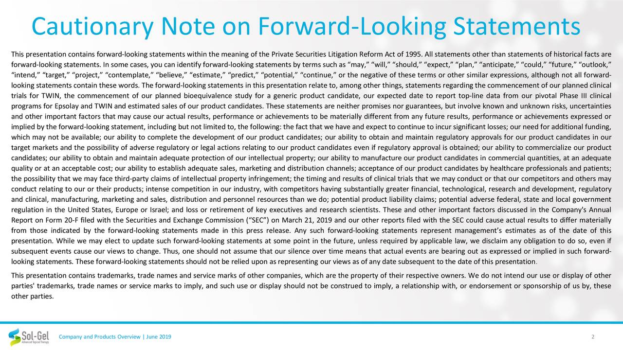 """This presentationcontains forward-looking statements within the meaning of the Private Securities Litigation Reform Act of 1995. All statements other than statements of historical facts are forward-looking statements. In some cases, you can identifyforward-looking statementsby terms such as """"may,"""" """"will,"""" """"should,"""" """"expect,"""" """"plan,"""" """"anticipate,"""" """"could,"""" """"future,"""" """"outlook,"""" """"intend,"""" """"target,"""" """"project,"""" """"contemplate,"""" """"believe,"""" """"estimate,"""" """"predict,"""" """"potential,"""" """"continue,"""" or the negative of these terms or other similar expressions, although not all forward- looking statements containthese words. The forward-looking statements in this presentation relate to, among other things, statementsregardingthe commencementof our planned clinical trials for TWIN, the commencement of our planned bioequivalence study for a generic product candidate, our expected date to report top-line data from our pivotal Phase III clinical programs for Epsolay and TWIN and estimated sales of our product candidates. These statements are neither promises nor guarantees, but involve known and unknown risks, uncertainties and other important factors that may cause our actual results, performance or achievements to be materially different from any future results, performance or achievements expressed or implied by the forward-looking statement, including but not limited to, the following: the fact thatwe have and expect to continueto incur significantlosses; our need for additionalfunding, which may not be available; our ability to complete the development of our product candidates; our ability to obtain and maintain regulatory approvals for our product candidates in our target markets and the possibility of adverse regulatory or legal actions relating to our product candidates even if regulatory approval is obtained; our ability to commercialize our product candidates; our ability to obtain and maintain adequate protection of our intellectual property; our ability to manufacture our product"""