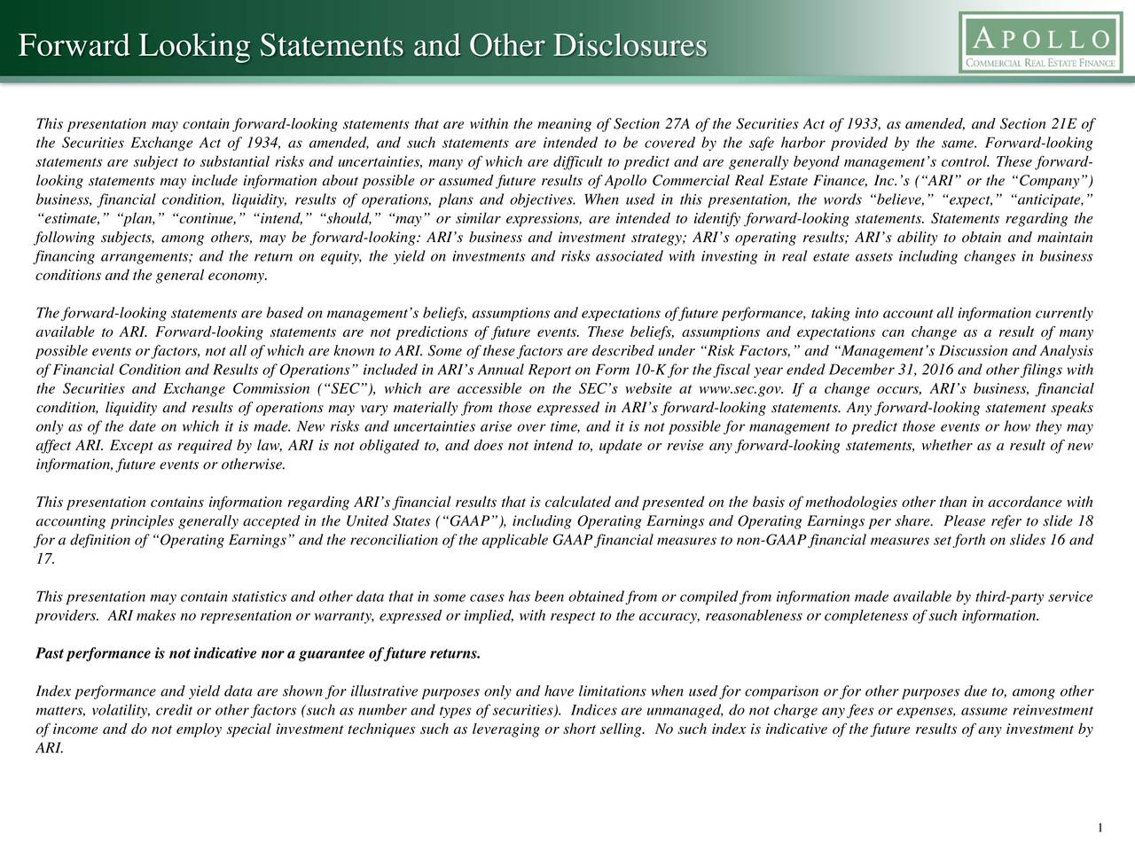 This presentation may contain forward-looking statements that are within the meaning of Section 27A of the Securities Act of 1933, as amended, and Section 21E of the Securities Exchange Act of 1934, as amended, and such statements are intended to be covered by the safe harbor provided by the same. Forward-looking statements are subject to substantial risks and uncertainties, many of which are difficult to predict and are generally beyond managements control. These forward- looking statements may include information about possible or assumed future results of Apollo Commercial Real Estate Finance, Inc.s (ARI or the Company) business, financial condition, liquidity, results of operations, plans and objectives. When used in this presentation, the words believe, expect, anticipate, estimate, plan, continue, intend, should, may or similar expressions, are intended to identify forward-looking statements. Statements regarding the following subjects, among others, may be forward-looking: ARIs business and investment strategy; ARIs operating results; ARIs ability to obtain and maintain financing arrangements; and the return on equity, the yield on investments and risks associated with investing in real estate assets including changes in business conditions and the general economy. The forward-looking statements are based on managements beliefs, assumptions and expectations of future performance, taking into account all information currently available to ARI. Forward-looking statements are not predictions of future events. These beliefs, assumptions and expectations can change as a result of many possible events or factors, not all of which are known to ARI. Some of these factors are described under Risk Factors, and Managements Discussion and Analysis of Financial Condition and Results of Operations included in ARIs Annual Report on Form 10-K for the fiscal year ended December 31, 2016 and other filings with the Securities and Exchange Commission (SEC), which are accessible 
