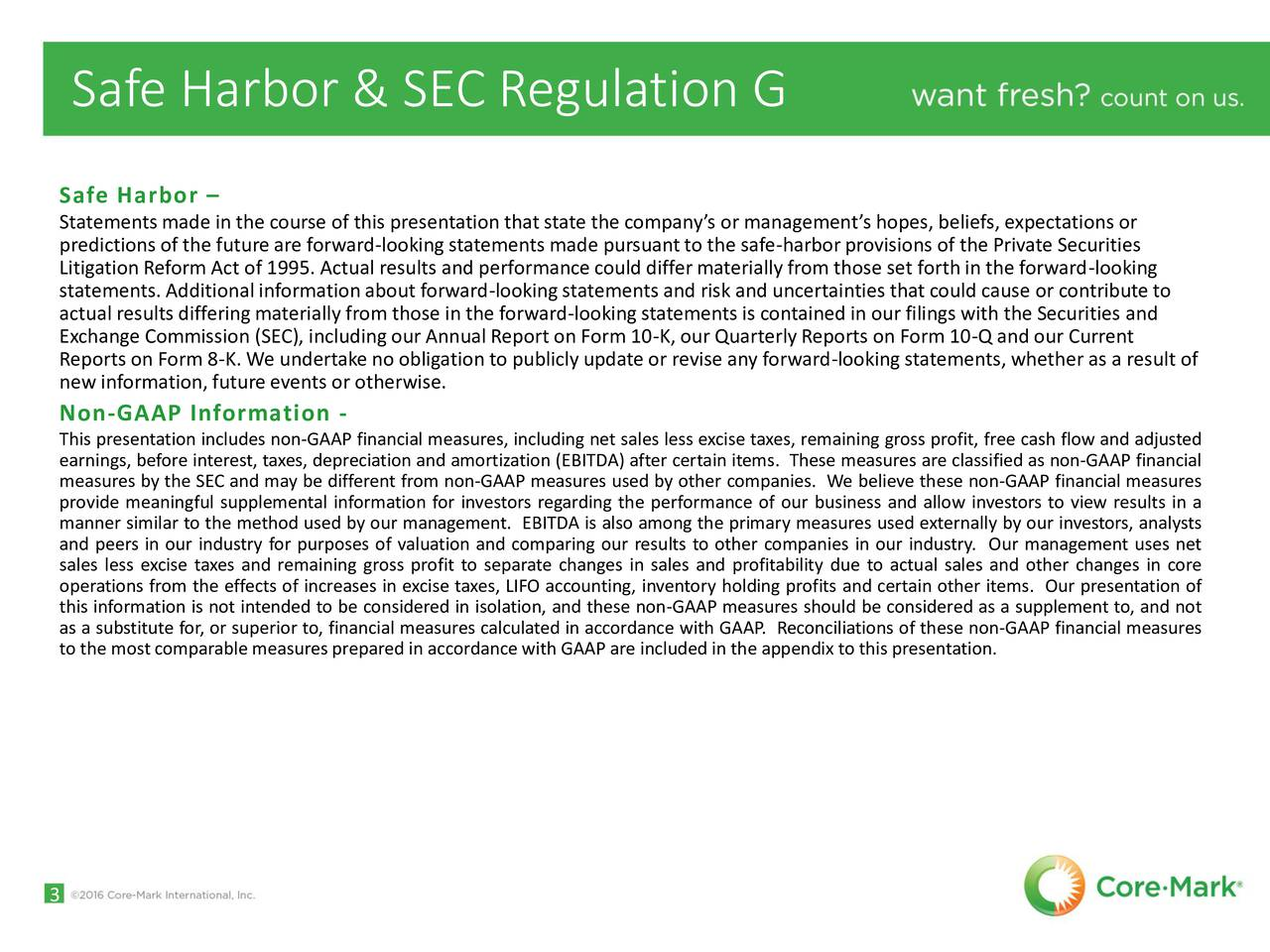 Safe Harbor Statementsmade in the course of this presentation that state the companys or managements hopes, beliefs, expectations or predictions of the future are forward-lookingstatements made pursuantto the safe-harborprovisions of the Private Securities Litigation Reform Act of 1995. Actual results and performance could differmaterially from those set forth in the forward-looking statements. Additional informationabout forward-lookingstatements and risk and uncertainties that could cause or contribute to actual results differingmaterially from those in the forward-lookingstatements is contained in our filings with the Securities and Exchange Commission (SEC), includingour Annual Report on Form 10-K, our QuarterlyReports on Form 10-Q and our Current Reports on Form 8-K. We undertake no obligation to publicly update or revise any forward-lookingstatements, whether as a result of new information, future events or otherwise. Non-GAAP Information - This presentation includes non-GAAP financial measures, including net sales less excise taxes, remaining gross profit, free cash flow and adjusted measures by the SEC and may be different from non-GAAP measures used by other companies. We believe these non-GAAP financial measuresAP financial provide meaningful supplemental information for investors regarding the performance of our business and allow investors to view results in a manner similar to the method used by our management. EBITDA is also among the primary measures used externally by our investors, analysts and peers in our industry for purposes of valuation and comparing our results to other companies in our industry. Our management uses net sales less excise taxes and remaining gross profit to separate changes in sales and profitability due to actual sales and other changes in core operations from the effects of increases in excise taxes, LIFO accounting, inventory holding profits and certain other items. Our presentation of this information is not intended to be considered in isolation, and these non-GAAP measures should be considered as a supplement to, and not as a substitute for, or superior to, financial measures calculated in accordance with GAAP. Reconciliations of these non-GAAP financial measures to the mostcomparablemeasures prepared in accordancewith GAAP are included in the appendix to this presentation. 3