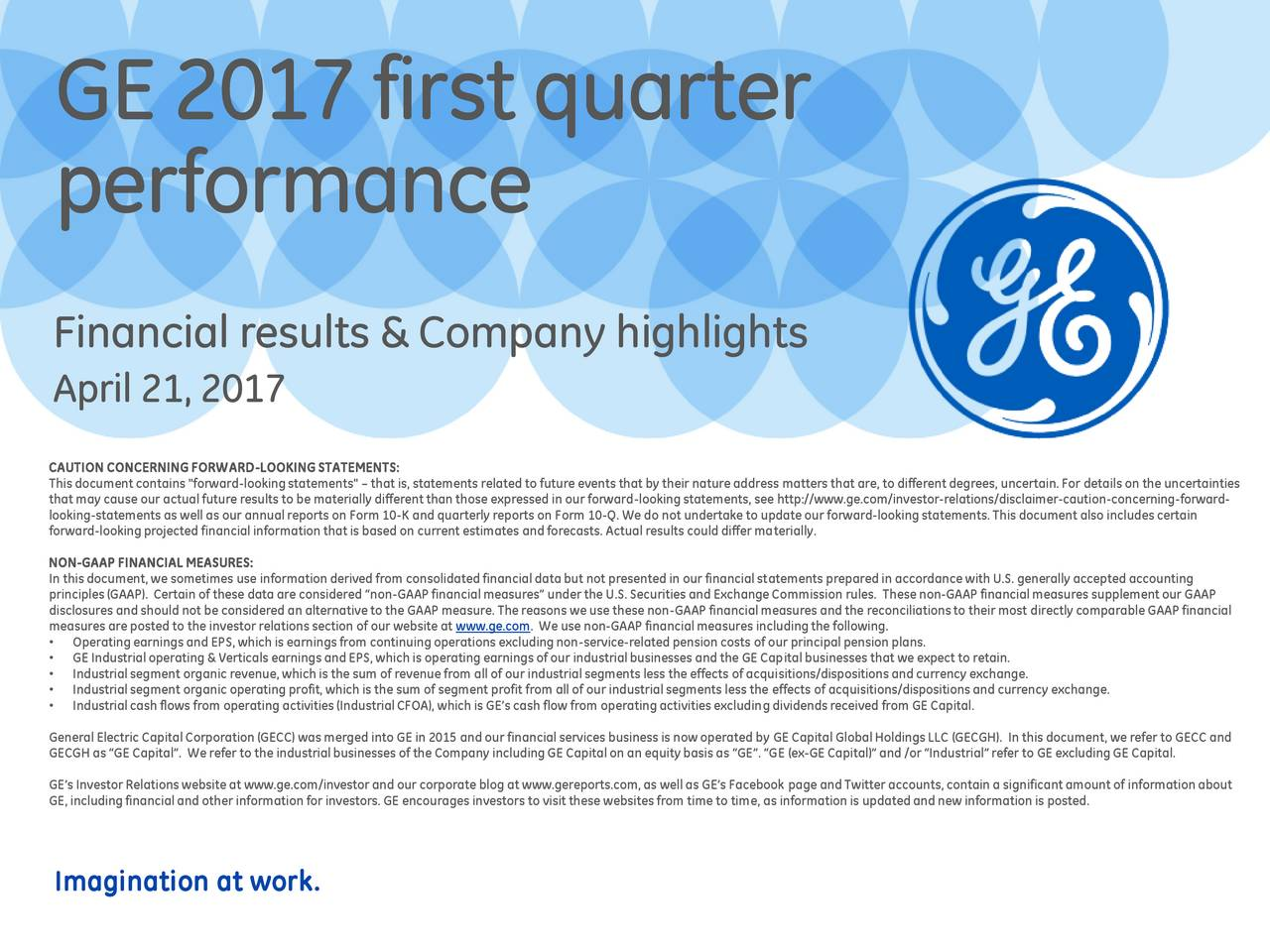 """performance Financial results & Company highlights April 21, 2017 CAUTION CONCERNING FORWARD-LOOKING STATEMENTS: This document contains """"forward-lookingstatements""""  that is, statements related to future events that by their natureaddress matters that are, to different degrees, uncertain.For detailson the uncertainties that may cause our actual future results to be materially different than those expressed in our forward-lookingstatements, see http://www.ge.com/investor-relations/disclaimer-caution-concerning-forward- forward-lookingprojected financial information that is based on current estimates and forecasts. Actual results could differ materially.rd-lookingstatements. This document also includescertain NON-GAAP FINANCIAL MEASURES: In this document, we sometimes use information derived from consolidated financialdata but not presented in our financialstatements prepared in accordance with U.S. generally accepted accounting disclosures and should not be considered an alternative to the GAAP measure. The reasons we use these non-GAAP financial measures and the reconciliationsto their most directly comparable GAAP financial measures are posted to the investor relations section of our website at www.ge.com. We use non-GAAP financialmeasures includingthe following. Operatingearningsand EPS, which is earningsfrom continuingoperations excludingnon-service-related pension costs of our principal pension plans. Industrialsegment organic revenue, which is the sum of revenue from all of our industrialsegments less the effects of acquisitions/dispositionsand currency exchange. Industrialsegment organic operating profit, which is the sum of segment profit from all of our industrialsegments less the effects of acquisitions/dispositionsand currency exchange. Industrialcash flows from operating activities(IndustrialCFOA), which is GEs cash flow from operating activitiesexcludingdividendsreceived from GE Capital. GECGH as GE Capital. We refer to the industrialbusinesses of the Com"""