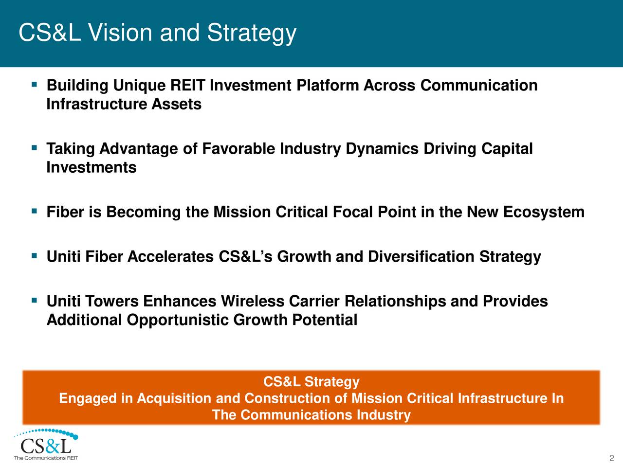 Building Unique REIT Investment Platform AcrossCommunication Infrastructure Assets Taking Advantage of Favorable Industry Dynamics Driving Capital Investments Fiber is Becoming the Mission Critical Focal Point in the New Ecosystem Uniti Fiber AcceleratesCS&Ls Growth and Diversification Strategy Uniti Towers Enhances Wireless Carrier Relationships and Provides Additional Opportunistic Growth Potential CS&L Strategy Engaged in Acquisition and Construction of Mission Critical Infrastructure In The Communications Industry