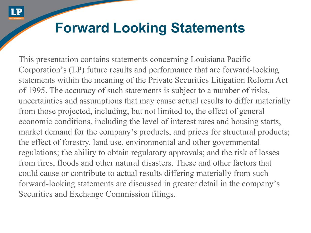 This presentation contains statements concerning Louisiana Pacific Corporations (LP) future results and performance that are forward-looking statements within the meaning of the Private Securities Litigation ReformAct of 1995. The accuracy of such statements is subject to a number of risks, uncertainties and assumptions that may cause actual results to differ materially from those projected, including, but not limited to, the effect of general economic conditions, including the level of interest rates and housing starts, market demand for the companys products, and prices for structural products; the effect of forestry, land use, environmental and other governmental regulations; the ability to obtain regulatory approvals; and the risk of losses from fires, floods and other natural disasters. These and other factors that could cause or contribute to actual results differing materially from such forward-looking statements are discussed in greater detail in the companys Securities and Exchange Commission filings.