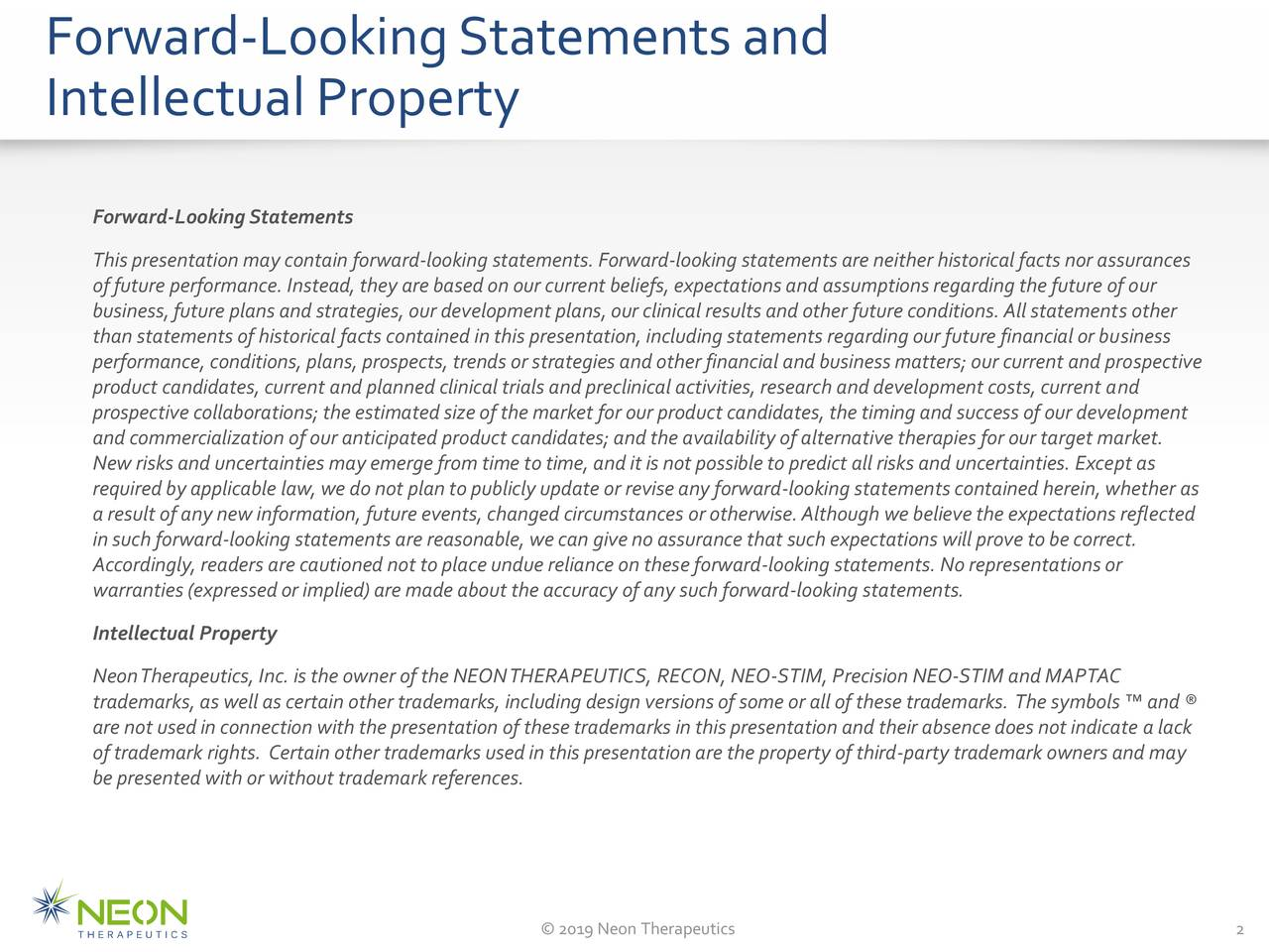 IntellectualProperty Forward-LookingStatements Thispresentation may contain forward-looking statements.Forward-looking statementsare neitherhistoricalfacts nor assurances offuture performance. Instead,they arebasedonour current beliefs,expectationsandassumptionsregarding the future ofour business,future plansand strategies,our developmentplans,our clinical resultsandother future conditions.Allstatementsother than statements ofhistorical facts containedinthispresentation,including statementsregarding our future financial orbusiness performance, conditions, plans,prospects,trendsorstrategies andother financial andbusinessmatters;our current and prospective product candidates,current and plannedclinicaltrials andpreclinical activities,research anddevelopmentcosts,current and prospective collaborations; the estimatedsizeofthe market forour product candidates,the timing andsuccessofour development andcommercialization ofour anticipated product candidates; andthe availabilityofalternative therapies for our target market. Newrisks anduncertainties may emergefrom time totime,andit isnotpossibletopredict allrisks anduncertainties. Exceptas requiredbyapplicable law,we donot planto publiclyupdate orreviseanyforward-looking statementscontained herein,whether as a result ofanynew information, future events,changedcircumstances orotherwise.Although webelievethe expectations reflected insuch forward-looking statements are reasonable,wecan givenoassurance thatsuch expectationswillprove tobe correct. Accordingly, readers are cautioned not to placeundue reliance onthese forward-looking statements.No representationsor warranties (expressedor implied)are made aboutthe accuracy ofanysuchforward-looking statements. Intellectual Property NeonTherapeutics,Inc. isthe owner ofthe NEONTHERAPEUTICS, RECON, NEO-STIM, Precision NEO-STIM andMAPTAC trademarks, as wellascertain other trademarks, including designversionsofsomeor allofthese trademarks. The symbols™ and® are not used in connection wit