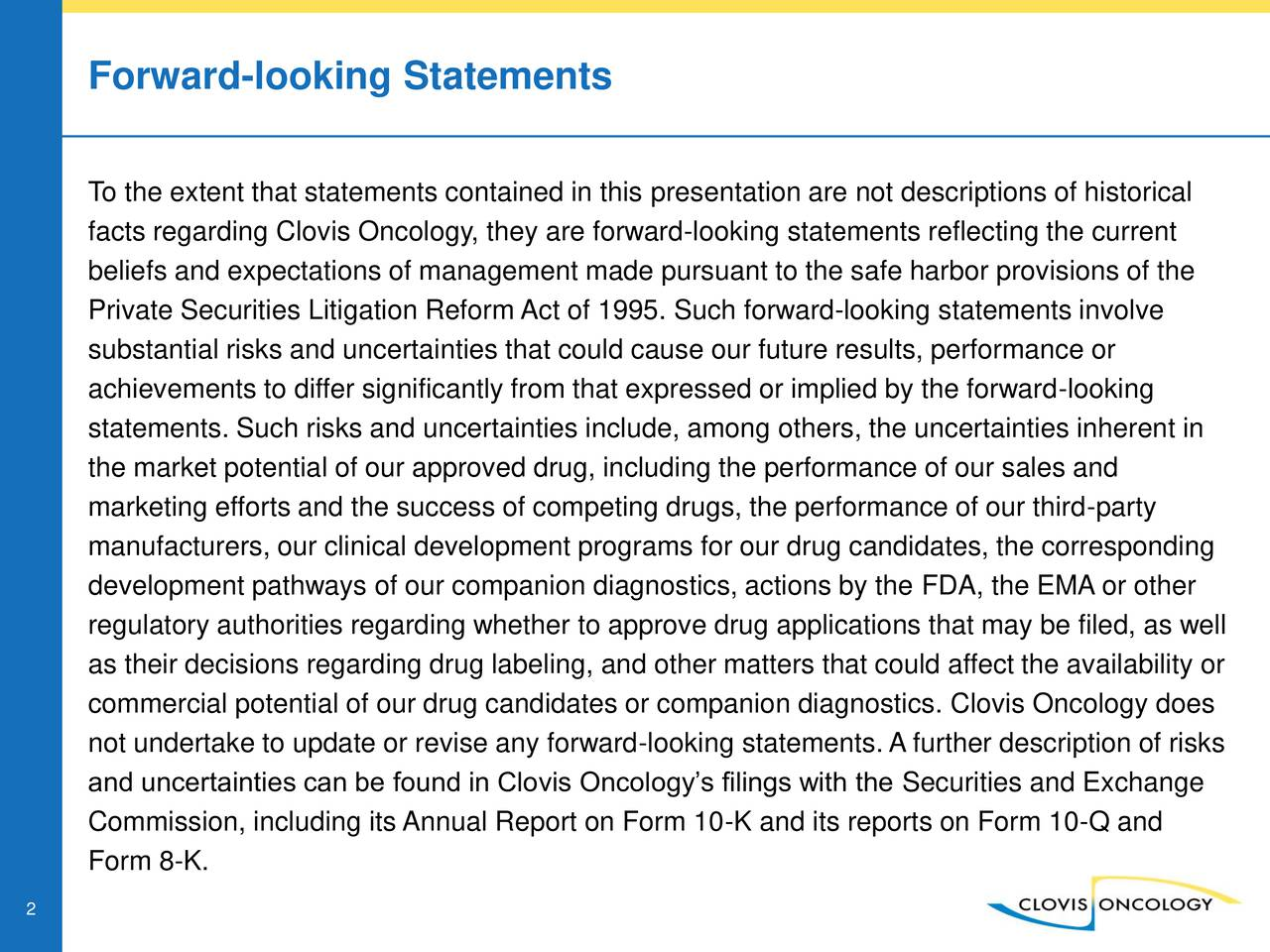 To the extent that statements contained in this presentation are not descriptions of historical facts regarding Clovis Oncology, they are forward-looking statements reflecting the current beliefs and expectations of management made pursuant to the safe harbor provisions of the Private Securities Litigation Reform Act of 1995. Such forward-looking statements involve substantial risks and uncertainties that could cause our future results, performance or achievements to differ significantly from that expressed or implied by the forward-looking statements. Such risks and uncertainties include, among others, the uncertainties inherent in the market potential of our approved drug, including the performance of our sales and marketing efforts and the success of competing drugs, the performance of our third-party manufacturers, our clinical development programs for our drug candidates, the corresponding development pathways of our companion diagnostics, actions by the FDA, the EMA or other regulatory authorities regarding whether to approve drug applications that may be filed, as well as their decisions regarding drug labeling, and other matters that could affect the availability or commercial potential of our drug candidates or companion diagnostics. Clovis Oncology does not undertake to update or revise any forward-looking statements. A further description of risks and uncertainties can be found in Clovis Oncologys filings with the Securities and Exchange Commission, including its Annual Report on Form 10-K and its reports on Form 10-Q and Form 8-K. 2