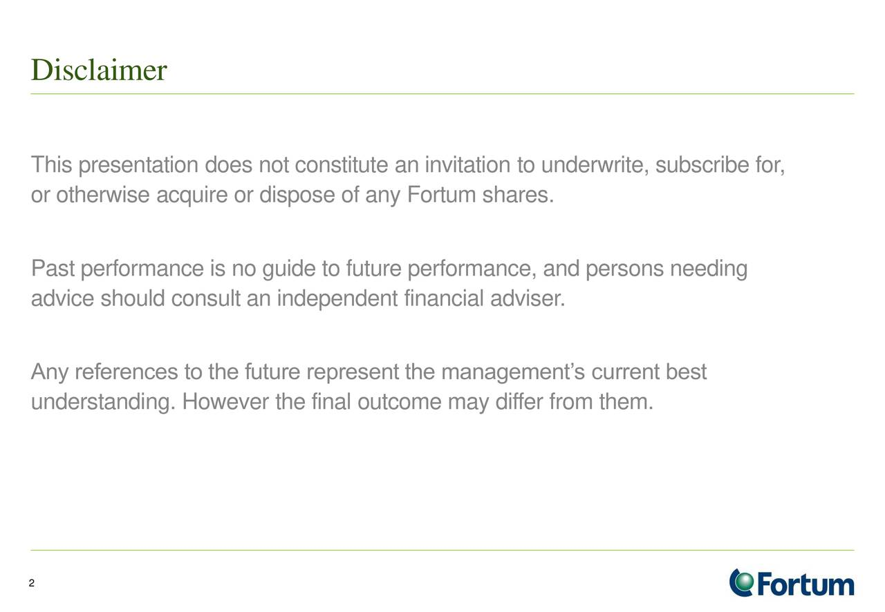This presentation does not constitute an invitation to underwrite, subscribe for, or otherwise acquire or dispose of any Fortum shares. Past performance is no guide to future performance, and persons needing advice should consult an independent financial adviser. Any references to the future represent the managements current best understanding. However the final outcome may differ from them. 2