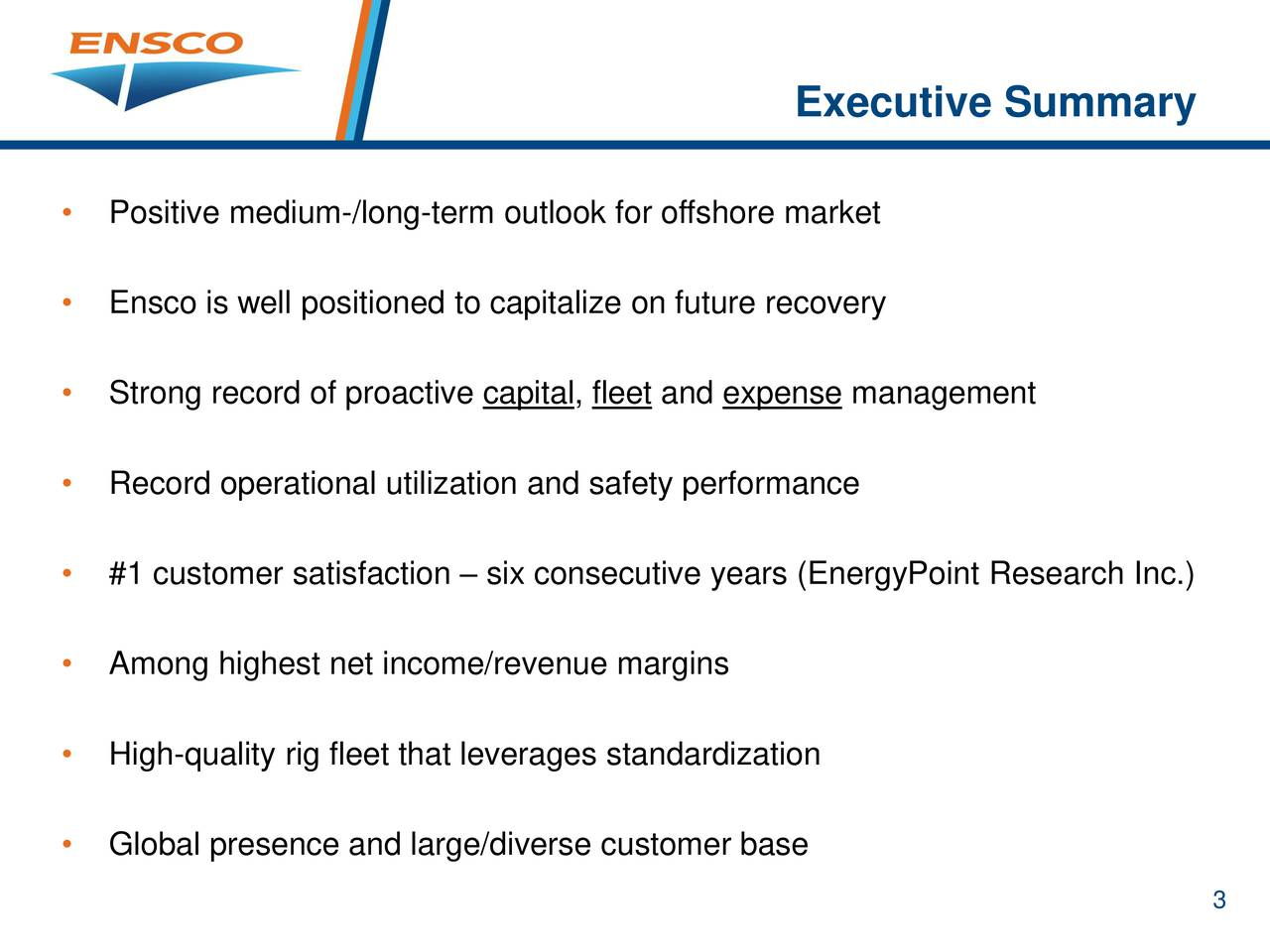 Positive medium-/long-term outlook for offshore market Ensco is well positioned to capitalize on future recovery Strong record of proactive capital, fleet and expense management Record operational utilization and safety performance #1 customer satisfaction  six consecutive years (EnergyPoint Research Inc.) Among highest net income/revenue margins High-quality rig fleet that leverages standardization Global presence and large/diverse customer base 3