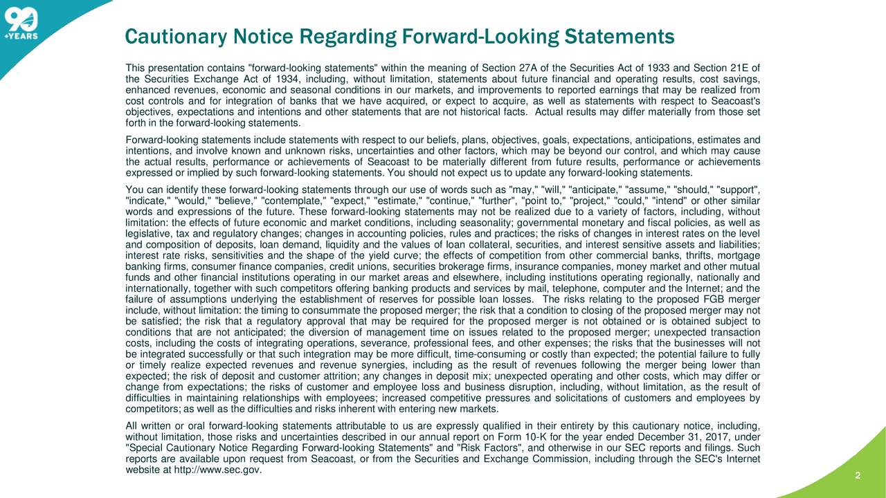 """This presentation contains """"forward-looking statements"""" within the meaning of Section 27A of the Securities Act of 1933 and Section 21E of the Securities Exchange Act of 1934, including, without limitation, statements about future financial and operating results, cost savings, enhanced revenues, economic and seasonal conditions in our markets, and improvements to reported earnings that may be realized from cost controls and for integration of banks that we have acquired, or expect to acquire, as well as statements with respect to Seacoast's objectives, expectations and intentions and other statements that are not historical facts. Actual results may differ materially from those set forth in the forward-looking statements. Forward-looking statementsinclude statementswith respect to our beliefs, plans, objectives, goals, expectations, anticipations, estimates and intentions, and involve known and unknown risks, uncertainties and other factors, which may be beyond our control, and which may cause the actual results, performance or achievements of Seacoast to be materially different from future results, performance or achievements expressed or implied by such forward-looking statements. You should not expect us to update any forward-looking statements. You can identify these forward-looking statements through our use of words such as """"may,"""" """"will,"""" """"anticipate,"""" """"assume,"""" """"should,"""" """"support"""", """"indicate,"""" """"would,"""" """"believe,"""" """"contemplate,"""" """"expect,"""" """"estimate,"""" """"continue,"""" """"further"""", """"point to,"""" """"project,"""" """"could,"""" """"intend"""" or other similar words and expressions of the future. These forward-looking statements may not be realized due to a variety of factors, including, without limitation: the effects of future economic and market conditions, including seasonality; governmental monetary and fiscal policies, as well as legislative, tax and regulatorychanges; changes in accounting policies, rules and practices; the risks of changes in interest rates on the level and composit"""