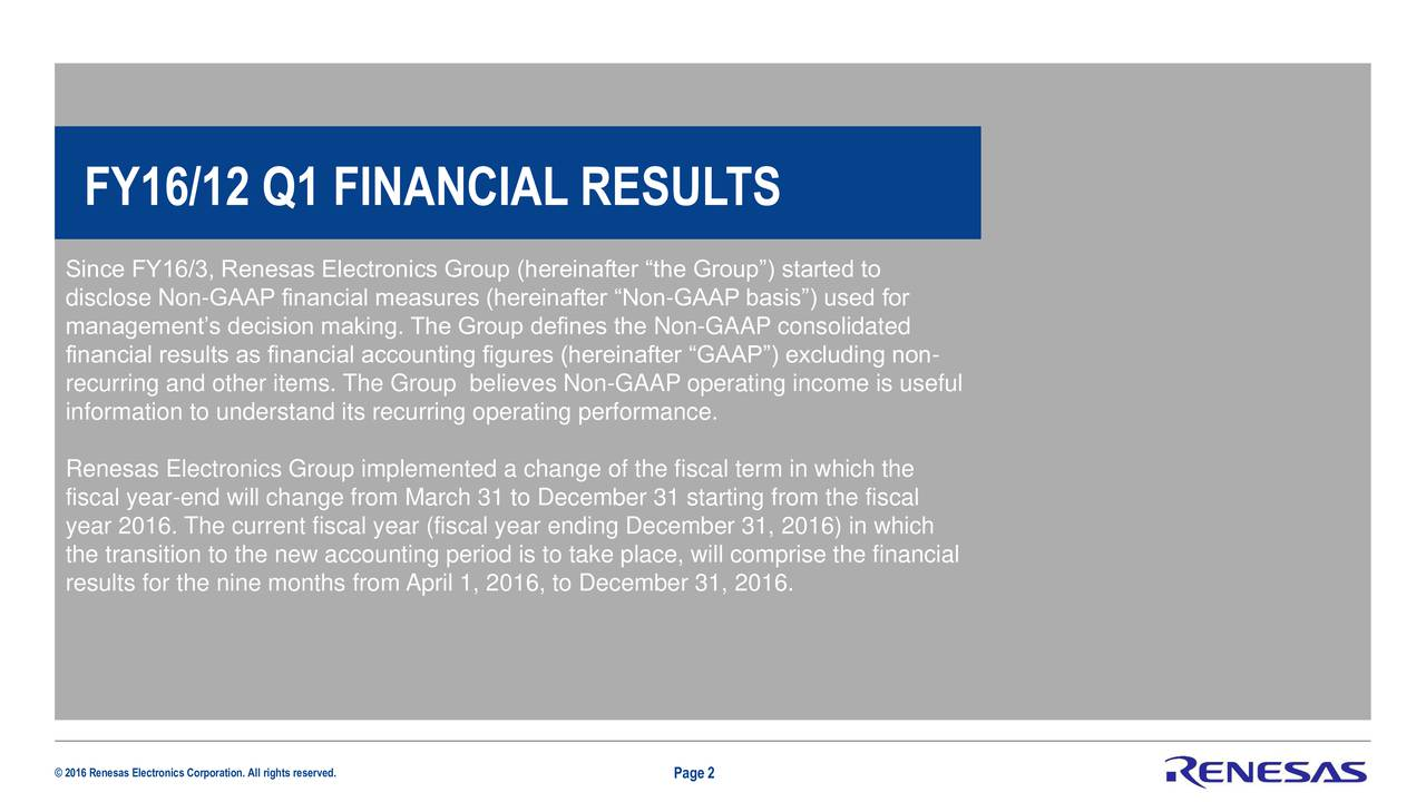 Since FY16/3, Renesas Electronics Group (hereinafter the Group) started to disclose Non-GAAP financial measures (hereinafter Non-GAAP basis) used for managements decision making. The Group defines the Non-GAAP consolidated financial results as financial accounting figures (hereinafter GAAP) excluding non- recurring and other items. The Group believes Non-GAAP operating income is useful information to understand its recurring operating performance. Renesas Electronics Group implemented a change of the fiscal term in which the fiscal year-end will change from March 31 to December 31 starting from the fiscal year 2016. The current fiscal year (fiscal year ending December 31, 2016) in which the transition to the new accounting period is to take place, will comprise the financial results for the nine months from April 1, 2016, to December 31, 2016. 2016 Renesas Electronics Corporation. All rights reservedPage 2