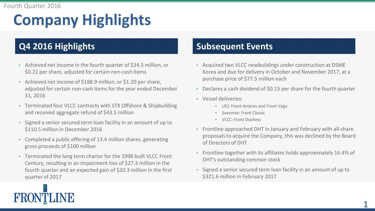 Company Highlights Q4 2016 Highlights Subsequent Events Achieved net incomein the fourth quarter of $34.5 million,or  Acquired two VLCC newbuildings under constructionat DSME $0.22 per share, adjusted for certain non-cashitems Korea and due for delivery in Octoberand November 2017, at a Achieved net incomeof $188.9 million,or $1.20 per share, purchase price of $77.5 millioneach adjusted for certain non-cashitemsfor the year ended December  Declares a cash dividend of $0.15 per share for the fourth quarter 31, 2016  Vessel deliveries: Terminatedfour VLCC contractswith STX Offshore & Shipbuilding  LR2:Front Antares and Front Vega and received aggregate refund of $43.5 million   Suezmax: Front Classic Signed a senior secured term loan facility in an amountof up to  VLCC:Front Duchess $110.5 millionin December2016  Frontlineapproached DHT in January and February with all-share proposalsto acquire the Company,this was declined by the Board Completeda public offering of 13.4 millionshares, generating gross proceedsof $100 million of Directorsof DHT Frontlinetogetherwith its affiliatesholds approximately16.4% of Terminatedthe long term charter for the 1998 built VLCC Front Century, resultingin an impairmentlossof $27.3 millionin the DHT's outstandingcommonstock fourth quarter and an expected gain of $20.3 millionin the first  Signed a senior secured term loan facility in an amountof up to quarter of 2017 $321.6 millionin February 2017 1