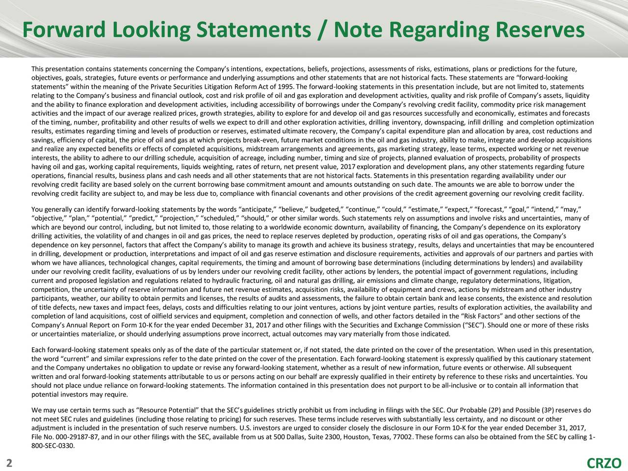"""This presentation contains statements concerning the Company's intentions, expectations, beliefs, projections, assessments of risks, estimations, plans or predictions for the future, objectives, goals, strategies, future events or performance and underlying assumptions and other statements that are not historical facts. These statements are """"forward-looking statements"""" within the meaning of the Private Securities Litigation Reform Act of 1995.The forward-looking statements in this presentation include, but are not limited to, statements relating to the Company's business and financial outlook, cost and risk profile of oil and gas exploration and development activities, quality and risk profile of Company's assets, liquidity and the ability to finance exploration and development activities, including accessibility of borrowings under the Company's revolving credit facility, commodity price risk management activities and the impact of our average realized prices, growth strategies, ability to explore for and develop oil and gas resources successfully and economically, estimates and forecasts of the timing, number, profitability and other results of wells we expect to drill and other exploration activities, drilling inventory, downspacing, infill drilling and completion optimization results, estimates regarding timing and levels of production or reserves, estimated ultimate recovery, the Company's capital expenditure plan and allocation by area, cost reductions and savings, efficiency of capital, the price of oil and gas at which projects break-even, future market conditions in the oil and gas industry, ability to make, integrate and develop acquisitions and realize any expected benefits or effects of completed acquisitions, midstream arrangements and agreements, gas marketing strategy, lease terms, expected working or net revenue interests, the ability to adhere to our drilling schedule, acquisition of acreage, including number, timing and size of projects, planned ev"""