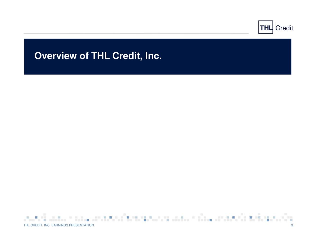 Overview of THL Credit, Inc. THL CREDIT, INC. EARNINGS PRESENTATION