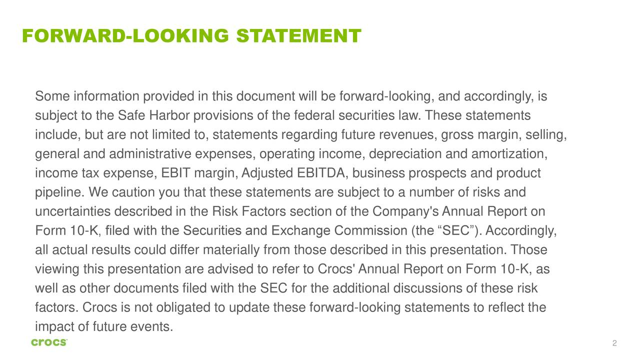 """Some information provided in this document will be forward-looking, and accordingly, is subject to the Safe Harbor provisions of the federal securities law. These statements include, but are not limited to, statements regarding future revenues, gross margin, selling, general and administrative expenses, operating income, depreciation and amortization, income tax expense, EBIT margin, Adjusted EBITDA, business prospects and product pipeline. We caution you that these statements are subject to a number of risks and uncertainties described in the Risk Factors section of the Company's Annual Report on Form 10-K, filed with the Securities and Exchange Commission (the """"SEC""""). Accordingly, all actual results could differ materially from those described in this presentation. Those viewing this presentation are advised to refer to Crocs' Annual Report on Form 10-K, as well as other documents filed with the SEC for the additional discussions of these risk factors. Crocs is not obligated to update these forward-looking statements to reflect the impact of future events. 2"""
