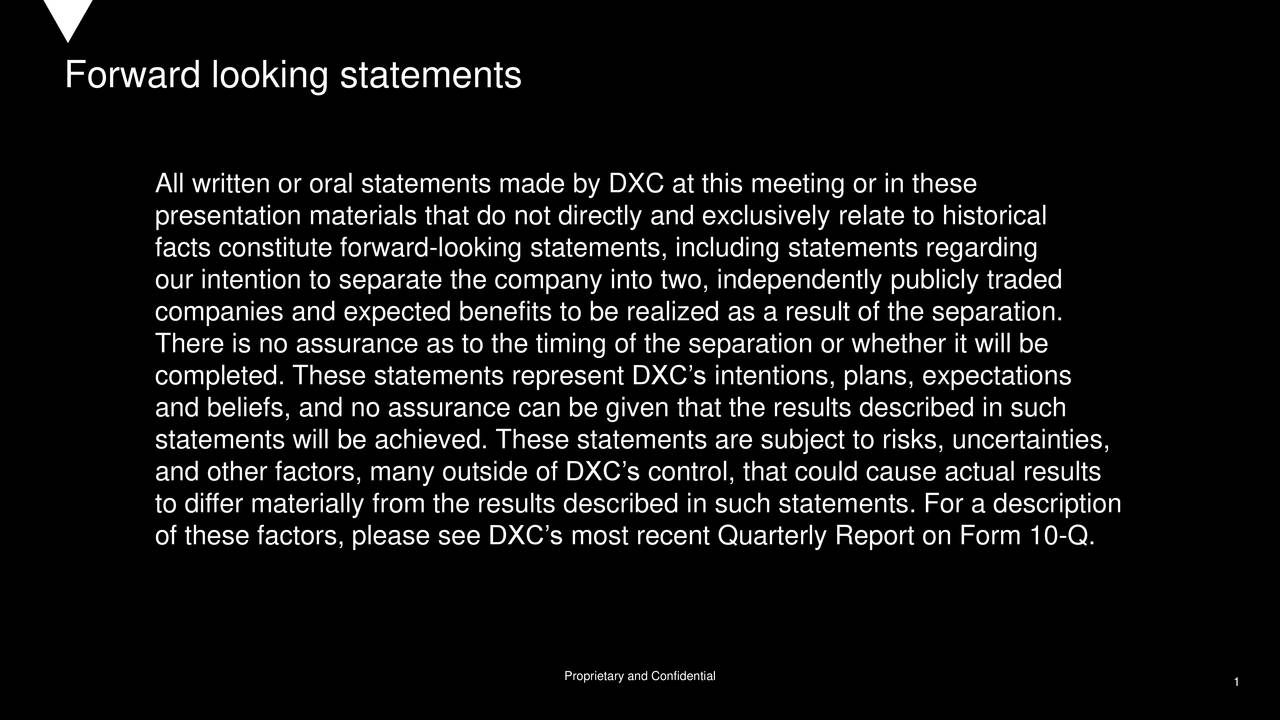 All written or oral statements made by DXC at this meeting or in these presentation materials that do not directly and exclusively relate to historical facts constitute forward-looking statements, including statements regarding our intention to separate the company into two, independently publicly traded companies and expected benefits to be realized as a result of the separation. There is no assurance as to the timing of the separation or whether it will be completed. These statements represent DXC's intentions, plans, expectations and beliefs, and no assurance can be given that the results described in such statements will be achieved. These statements are subject to risks, uncertainties, and other factors, many outside of DXC's control, that could cause actual results to differ materially from the results described in such statements. For a description of these factors, please see DXC's most recent Quarterly Report on Form 10-Q. 1 Proprietary and Confidential 1