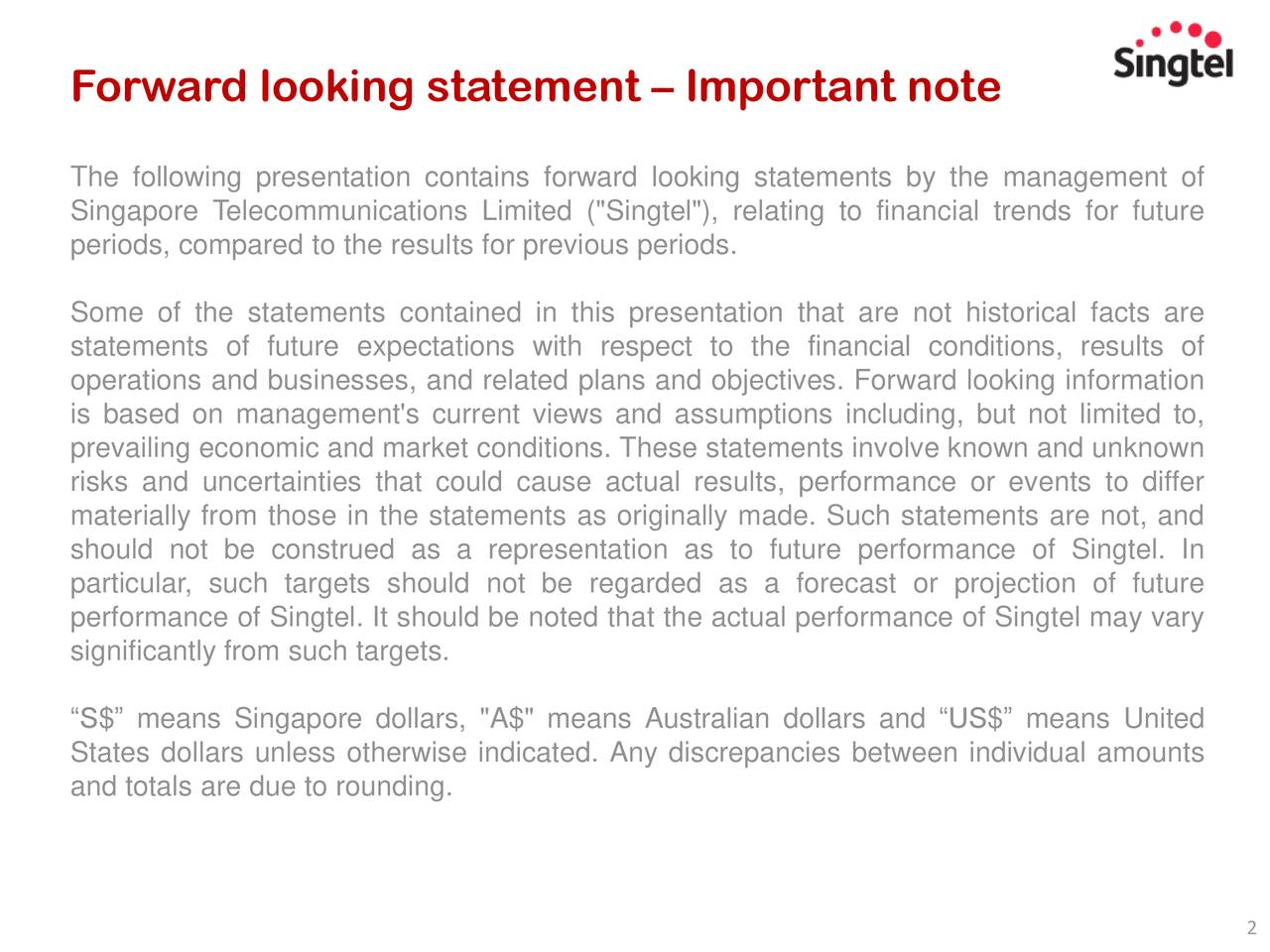 """The following presentation contains forward looking statements by the management of Singapore Telecommunications Limited (""""Singtel""""), relating to financial trends for future periods, compared to the results for previous periods. Some of the statements contained in this presentation that are not historical facts are statements of future expectations with respect to the financial conditions, results of operations and businesses, and related plans and objectives. Forward looking information is based on management's current views and assumptions including, but not limited to, prevailing economic and market conditions. These statements involve known and unknown risks and uncertainties that could cause actual results, performance or events to differ materially from those in the statements as originally made. Such statements are not, and should not be construed as a representation as to future performance of Singtel. In particular, such targets should not be regarded as a forecast or projection of future performance of Singtel. It should be noted that the actual performance of Singtel may vary significantly from such targets. """"S$"""" means Singapore dollars, """"A$"""" means Australian dollars and """"US$"""" means United States dollars unless otherwise indicated. Any discrepancies between individual amounts and totals are due to rounding. 2"""