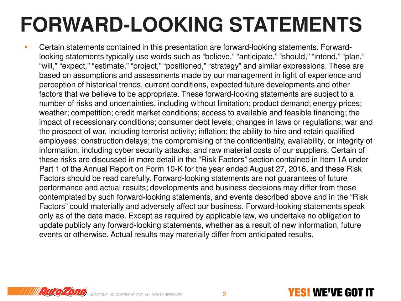 Certain statements contained in this presentation are forw-looking statements. Forward- looking statements typically use words such as believe, anticipate, should, intend, plan, will, expect, estimate, project, positioned, strategy and similar expressions. These are based on assumptions and assessments made by our management in light of experience and perception of historical trends, current conditions, expected future developments and other factors that we believe to be appropriate. These forward-looking statements are subject to a number of risks and uncertainties, including without limitation: product demand; energy prices; weather; competition; credit market conditions; access to available and feasible financing; the impact of recessionary conditions; consumer debt levels; changes in laws or regulations; war and the prospect of war, including terrorist activity; inflation; the ability to hire and retain qualified employees; construction delays; the compromising of the confidentiality, availability, or integrity of information, including cyber security attacks; and raw material costs of our suppliers. Certain of these risks are discussed in more detail in the Risk Factors section contained in Item 1A under Part 1 of the Annual Report on Form 10-K for the year ended August 27, 2016, and these Risk Factors should be read carefully. Forward-looking statements are not guarantees of future performance and actual results; developments and business decisions may differ from those contemplated by such forward-looking statements, and events described above and in the Risk Factors could materially and adversely affect our business. Forward-looking statements speak only as of the date made. Except as required by applicable law, we undertake no obligation to update publicly any forward-looking statements, whether as a result of new information, future events or otherwise. Actual results may materially differ from anticipated results. AUTOZONE INC. COPYRIGHT 2017. ALL RIG2TS 
