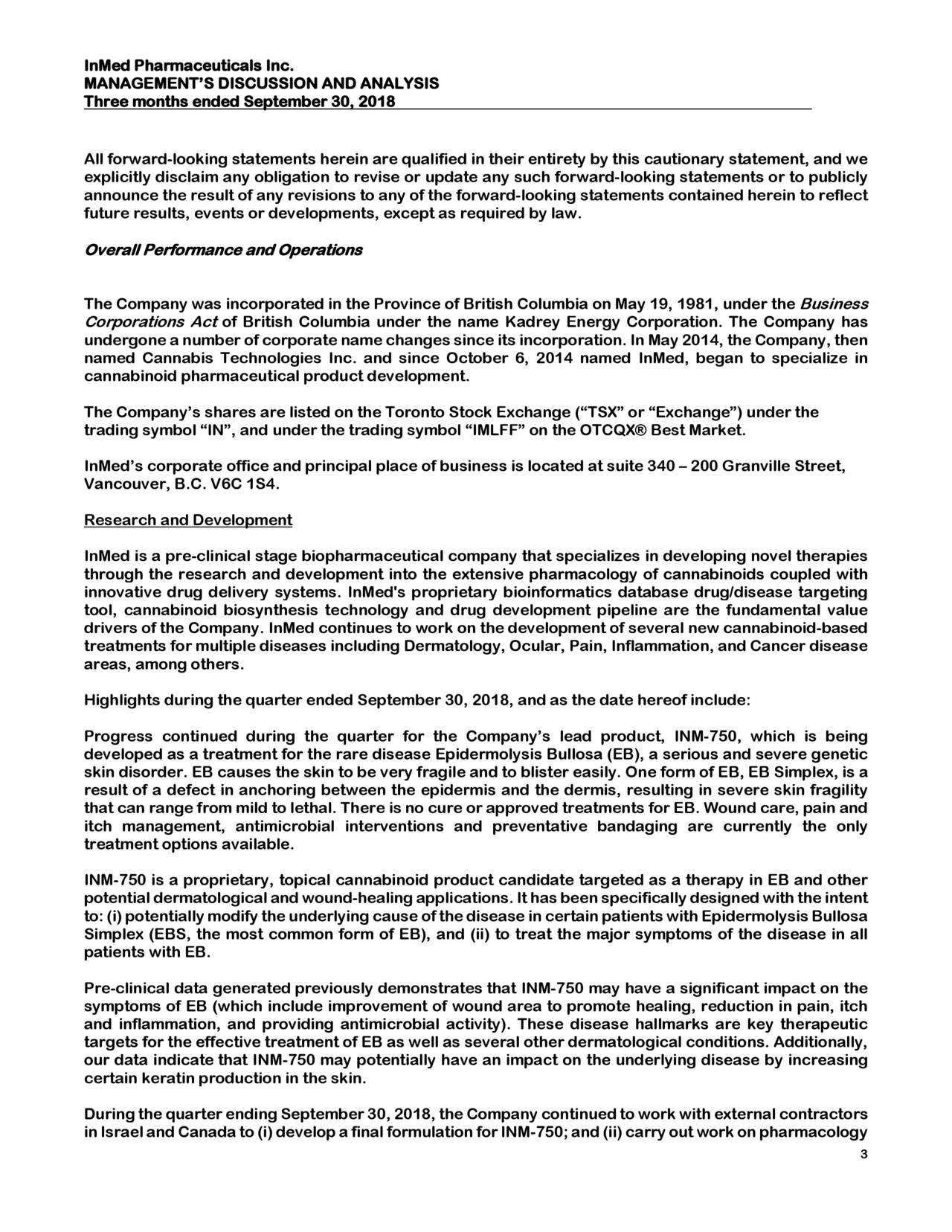 """MANAGEMENT'S DISCUSSION AND ANALYSIS Three months ended September 30, 2018 All forward-looking statements herein are qualified in their entirety by this cautionary statement, and we explicitly disclaim any obligation to revise or update any such f orward-looking statements or to publicly announce the result of any revisions to any of the forward-looking statements contained herein to reflect future results, events or developments, except as required by law. Overall Performance and Operations The Company was incorporated in the Province of British Columbia on May 19, 1981, under the Business Corporations Act of British Columbia under the name Kadrey Energy Corporation. The Company has undergone a number of corporate name changes since its incorporation . In May 2014,the Company, then named Cannabis Technologies Inc. and since October 6, 2014 named InMed, began to specialize in cannabinoid pharmaceutical product development. The Company's shares are listed on the Toronto Stock Exchange (""""TSX"""" or """"Exchange"""") under the trading symbol """"IN"""", and under the trading symbol """"IMLFF"""" on the OTCQX® Best Market. InMed's corporate office and principal place of business is located at suite340 – 200 Granville Street, Vancouver, B.C. V6C 1S4. Research and Development InMed is a pre-clinical stage biopharmaceutical company that specializes in developing novel therapies through the research and development into the extensive pharmacology of cannabinoids coupled with innovative drug delivery systems. InMed's proprietary b ioinformatics database drug/disease targeting tool, cannabinoid biosynthesis technology and drug development pipeline are the fundamental value drivers of the Company. InMed continues to work on the development of several new cannabinoid-based treatments for multiple diseases includingDermatology, Ocular, Pain, Inflammation, and Cancer disease areas, among others. Highlights during the quarter ended September 30, 2018, and as the date hereof include: Progress continued"""