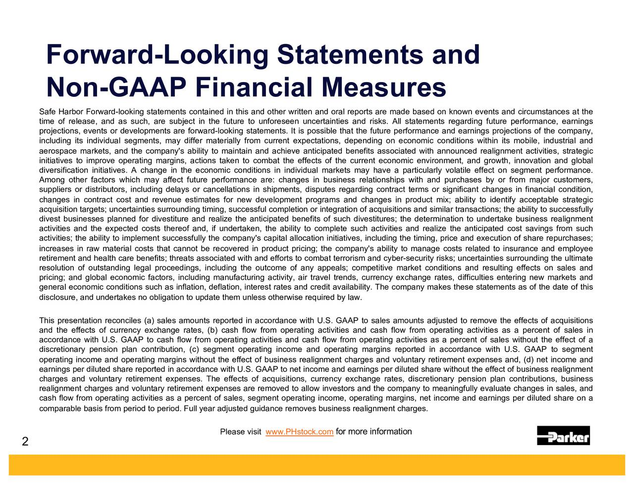 Non-GAAP Financial Measures Safe Harbor Forward-looking statements contained in this and other written and oral reports are made based on known events and circumstances at the time of release, and as such, are subject in the future to unforeseen uncertainties and risks. All statements regarding future performance, earnings projections, events or developments are forward-looking statements. It is possible that the future performance and earnings projections of the company, including its individual segments, may differ materially from current expectations, depending on economic conditions within its mobile, industrial and aerospace markets, and the company's ability to maintain and achieve anticipated benefits associated with announced realignment activities, strategic initiatives to improve operating margins, actions taken to combat the effects of the current economic environment, and growth, innovation and global diversification initiatives. A change in the economic conditions in individual markets may have a particularly volatile effect on segment performance. Among other factors which may affect future performance are: changes in business relationships with and purchases by or from major customers, suppliers or distributors, including delays or cancellations in shipments, disputes regarding contract terms or significant changes in financial condition, changes in contract cost and revenue estimates for new development programs and changes in product mix; ability to identify acceptable strategic acquisition targets; uncertainties surrounding timing, successful completion or integration of acquisitions and similar transactions; the ability to successfully divest businesses planned for divestiture and realize the anticipated benefits of such divestitures; the determination to undertake business realignment activities and the expected costs thereof and, if undertaken, the ability to complete such activities and realize the anticipated cost savings from such activities; the ability to implement successfully the company's capital allocation initiatives, including the timing, price and execution of share repurchases; increases in raw material costs that cannot be recovered in product pricing; the company's ability to manage costs related to insurance and employee retirement and health care benefits; threats associated with and efforts to combat terrorism and cyber-security risks; uncertainties surrounding the ultimate resolution of outstanding legal proceedings, including the outcome of any appeals; competitive market conditions and resulting effects on sales and pricing; and global economic factors, including manufacturing activity, air travel trends, currency exchange rates, difficulties entering new markets and general economic conditions such as inflation, deflation, interest rates and credit availability. The company makes these statements as of the date of this disclosure, and undertakes no obligation to update them unless otherwise required by law. This presentation reconciles (a) sales amounts reported in accordance with U.S. GAAP to sales amounts adjusted to remove the effects of acquisitions and the effects of currency exchange rates, (b) cash flow from operating activities and cash flow from operating activities as a percent of sales in accordance with U.S. GAAP to cash flow from operating activities and cash flow from operating activities as a percent of sales without the effect of a discretionary pension plan contribution, (c) segment operating income and operating margins reported in accordance with U.S. GAAP to segment operating income and operating margins without the effect of business realignment charges and voluntary retirement expenses and, (d) net income and earnings per diluted share reported in accordance with U.S. GAAP to net income and earnings per diluted share without the effect of business realignment charges and voluntary retirement expenses. The effects of acquisitions, currency exchange rates, discretionary pension plan contributions, business realignment charges and voluntary retirement expenses are removed to allow investors and the company to meaningfully evaluate changes in sales, and cash flow from operating activities as a percent of sales, segment operating income, operating margins, net income and earnings per diluted share on a comparable basis from period to period. Full year adjusted guidance removes business realignment charges. Please visit www.PHstock.cofor more information 2