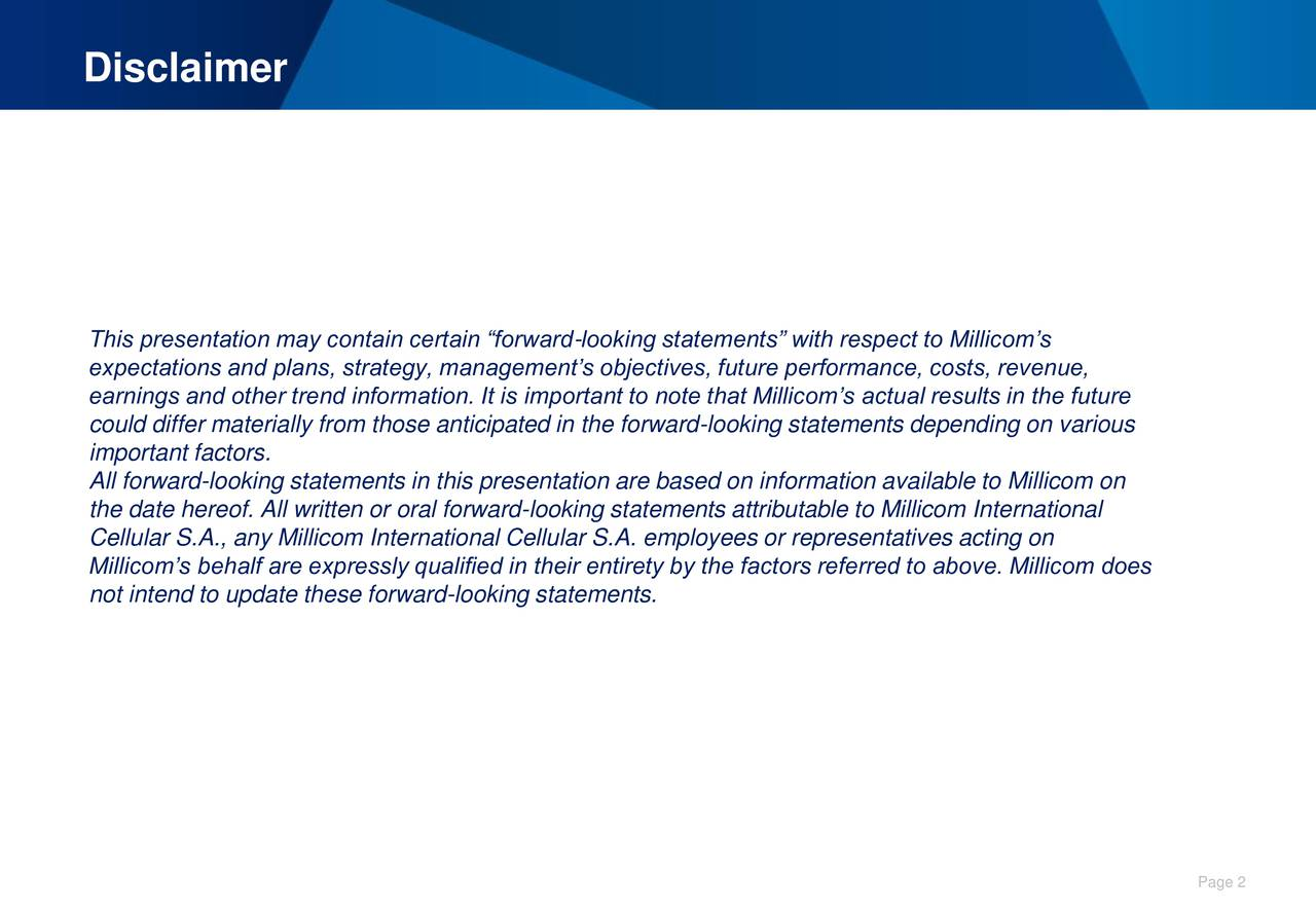 This presentation may contain certain forward-looking statements with respect to Millicoms expectations and plans, strategy, managements objectives, future performance, costs, revenue, earnings and other trend information. It is important to note that Millicoms actual results in the future could differ materially from those anticipated in the forward-looking statements depending on various important factors. All forward-looking statements in this presentation are based on information available to Millicom on the date hereof. All written or oral forward-looking statements attributable to Millicom International Cellular S.A., any Millicom International Cellular S.A. employees or representatives acting on Millicoms behalf are expressly qualified in their entirety by the factors referred to above. Millicom does not intend to update these forward-looking statements. Page 2