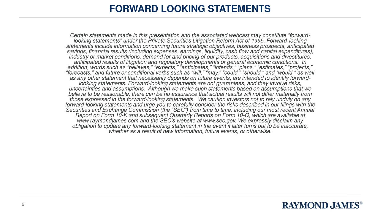 """Certain statements made in this presentation and the associated webcast may constitute """"forward- looking statements"""" under the Private Securities Litigation Reform Act of 1995. Forward-looking statements include information concerning future strategic objectives, business prospects, anticipated savings, financial results (including expenses, earnings, liquidity, cash flow and capital expenditures), industry or market conditions, demand for and pricing of our products, acquisitions and divestitures, anticipated results of litigation and regulatory developments or general economic conditions. In addition, words such as """"believes,"""" """"expects,"""" """"anticipates,"""" """"intends,"""" """"plans,"""" """"estimates,"""" """"projects,"""" """"forecasts,"""" and future or conditional verbs such as """"will,"""" """"may,"""" """"could,"""" """"should,"""" and """"would,"""" as well as any other statement that necessarily depends on future events, are intended to identify forward- looking statements. Forward-looking statements are not guarantees, and they involve risks, uncertainties and assumptions. Although we make such statements based on assumptions that we bthose expressed in the forward-looking statements. We caution investors not to rely unduly on any from forward-looking statements and urge you to carefully consider the risks described in our filings with the Securities and Exchange Commission (the """"SEC"""") from time to time, including our most recent Annual Report on Form 10-K and subsequent Quarterly Reports on Form 10-Q, which are available at www.raymondjames.com and the SEC's website at www.sec.gov. We expressly disclaim any obligation to update any forward-looking statement in the event it later turns out to be inaccurate, whether as a result of new information, future events, or otherwise. 2"""