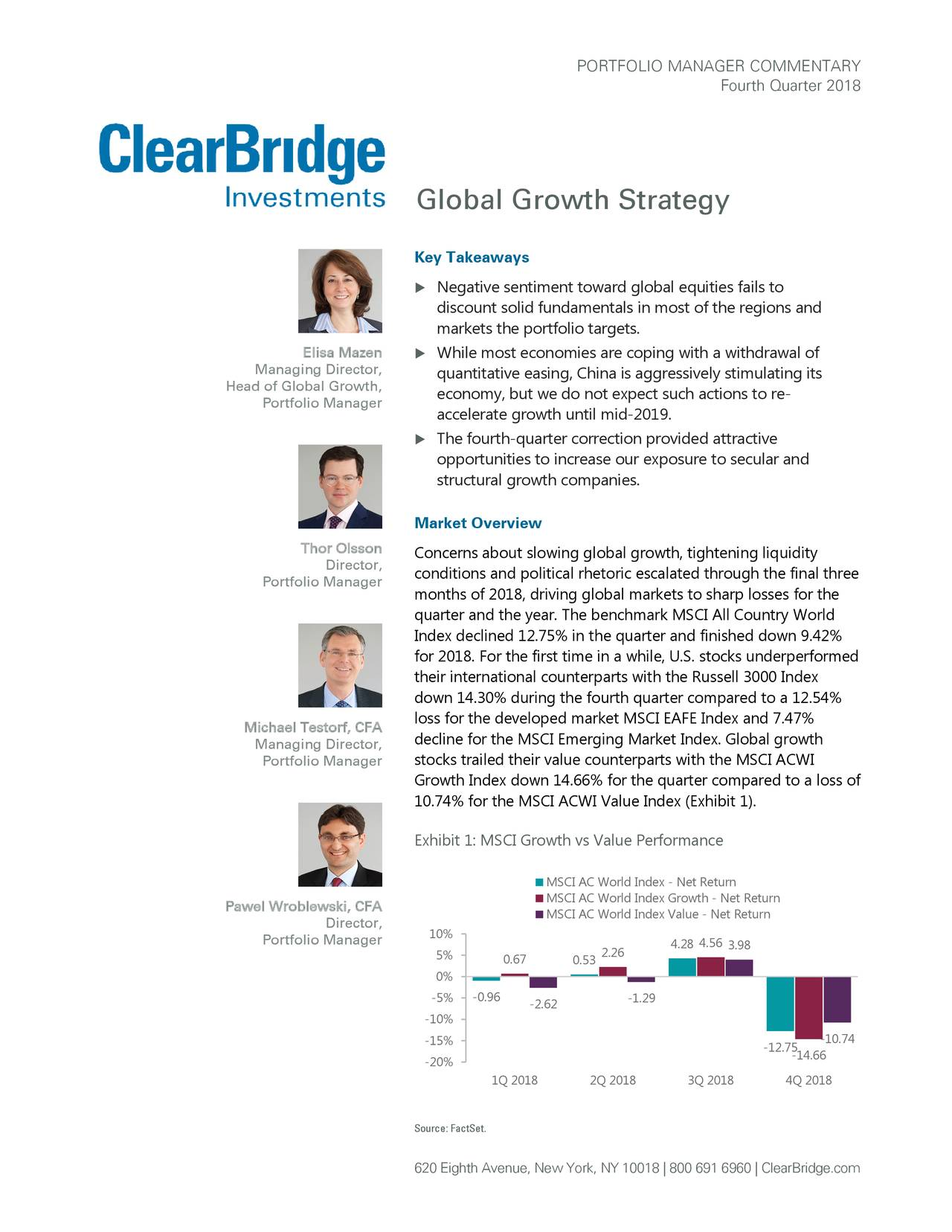 Fourth Quarter 2018 Global Growth Strategy Key Takeaways  Negative sentiment toward global equities fails to discount solid fundamentals in most of the regions and markets the portfolio targets. Elisa Mazen  While most economies are coping with a withdrawal of Managing Director, quantitative easing, China is aggressively stimulating its Head of Global Growth, economy, but we do not expect such actions to re - Portfolio Manager accelerate growth until mid -2019.  The fourth-quarter correction provided attractive opportunities to increase our exposure to secular and structural growth companies. Market Overview Thor Olsson Concerns about slowing global growth, tightening liquidity Director, Portfolio Manager conditions and political rhetoric escalated through the final three months of 2018, driving global markets to sharp losses for the quarter and the year. The benchmark MSCI All Country World Index declined 12.75% in the quarter and finished down 9.42% for 2018. For the first time in a while, U.S. stocks underperformed their international counterparts with the Russell 3000 Index down 14.30% during the fourth quarter compared to a 12.54% loss for the developed market MSCI EAFE Index and 7.47% Michael Testorf, CFA Managing Director, decline for the MSCI Emerging Market Index. Global growth Portfolio Manager stocks trailed their value counterparts with the MSCI ACWI Growth Index down 14.66% for the quarter compared to a loss of 10.74% for the MSCI ACWI Value Index (Exhibit 1). Exhibit 1: MSCI Growth vs Value Performance MSCI AC World Index - Net Return Pawel Wroblewski, CFA MSCI AC World Index Growth - Net Return MSCI AC World Index Value - Net Return Director, 10% Portfolio Manager 4.284.563.98 5% 0.67 0.532.26 0% -5% -0.96 -2.62 -1.29 -10% -15% -10.74 -12.-14.66 -20% 1Q 2018 2Q 2018 3Q 2018 4Q 2018 Source: FactSet. 620 Eighth Avenue, New York, NY 10018 | 800 691 6960 | ClearBridge.com