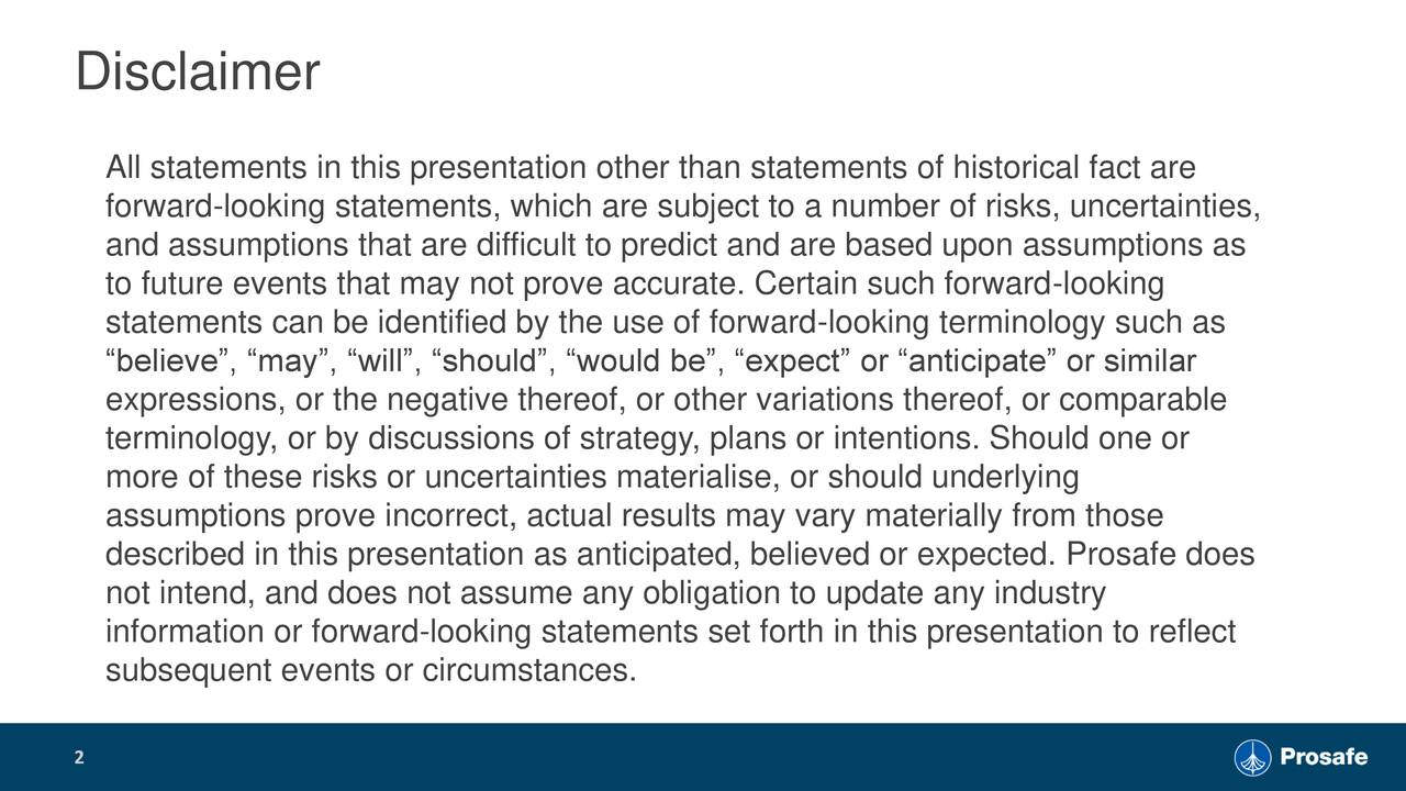"""All statements in this presentation other than statements of historical fact are forward-looking statements, which are subject to a number of risks, uncertainties, and assumptions that are difficult to predict and are based upon assumptions as to future events that may not prove accurate. Certain such forward-looking statements can be identified by the use of forward-looking terminology such as """"believe"""", """"may"""", """"will"""", """"should"""", """"would be"""", """"expect"""" or """"anticipate"""" or similar expressions, or the negative thereof, or other variations thereof, or comparable terminology, or by discussions of strategy, plans or intentions. Should one or more of these risks or uncertainties materialise, or should underlying assumptions prove incorrect, actual results may vary materially from those described in this presentation as anticipated, believed or expected. Prosafe does not intend, and does not assume any obligation to update any industry information or forward-looking statements set forth in this presentation to reflect subsequent events or circumstances. 2"""