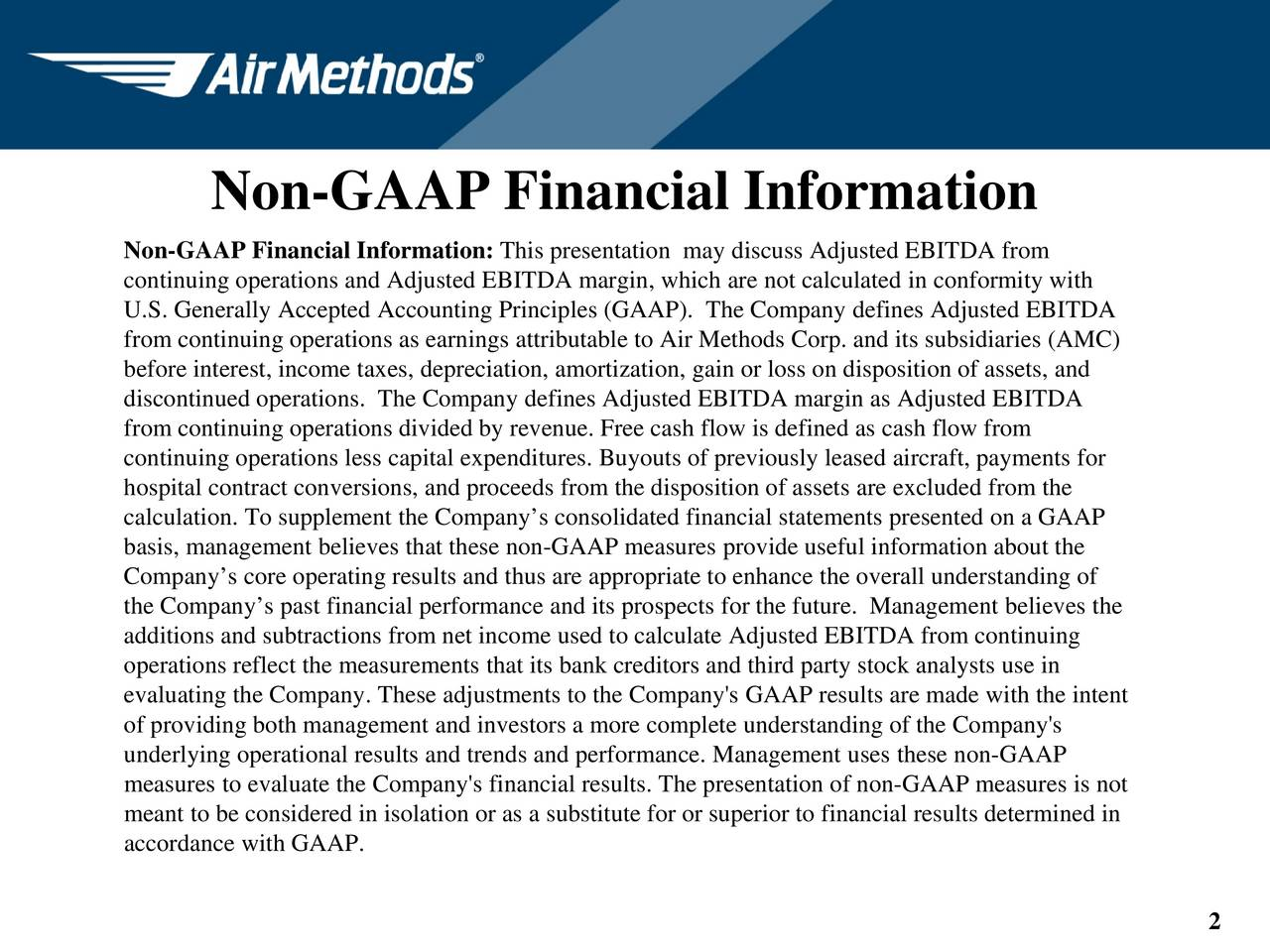 Non-GAAP Financial Information: This presentation may discuss Adjusted EBITDA from continuing operations and Adjusted EBITDA margin, which are not calculated in conformity with U.S. Generally Accepted Accounting Principles (GAAP). The Company defines Adjusted EBITDA from continuing operations as earnings attributable to Air Methods Corp. and its subsidiaries (AMC) before interest, income taxes, depreciation, amortization, gain or loss on disposition of assets, and discontinued operations. The Company defines Adjusted EBITDA margin as Adjusted EBITDA from continuing operations divided by revenue. Free cash flow is defined as cash flow from continuing operations less capital expenditures. Buyouts of previously leased aircraft, payments for hospital contract conversions, and proceeds from the disposition of assets are excluded from the calculation. To supplement the Companys consolidated financial statements presented on a GAAP basis, management believes that these non-GAAP measures provide useful information about the Companys core operating results and thus are appropriate to enhance the overall understanding of the Companys past financial performance and its prospects for the future. Management believes the additions and subtractions from net income used to calculate Adjusted EBITDA from continuing operations reflect the measurements that its bank creditors and third party stock analysts use in evaluating the Company. These adjustments to the Company's GAAP results are made with the intent of providing both management and investors a more complete understanding of the Company's underlying operational results and trends and performance. Management uses these non-GAAP measures to evaluate the Company's financial results. The presentation of non-GAAP measures is not meant to be considered in isolation or as a substitute for or superior to financial results determined in accordance with GAAP. 2
