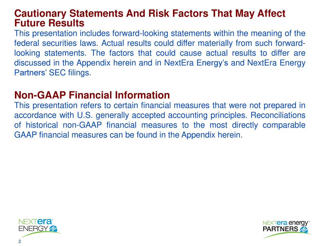Future Results This presentation includes forward-looking statements within the meaning of the federal securities laws. Actual results could differ materially from such forward- looking statements. The factors that could cause actual results to differ are discussed in the Appendix herein and in NextEra Energy's and NextEra Energy Partners' SEC filings. Non-GAAP Financial Information This presentation refers to certain financial measures that were not prepared in accordance with U.S. generally accepted accounting principles. Reconciliations of historical non-GAAP financial measures to the most directly comparable GAAP financial measures can be found in the Appendix herein.