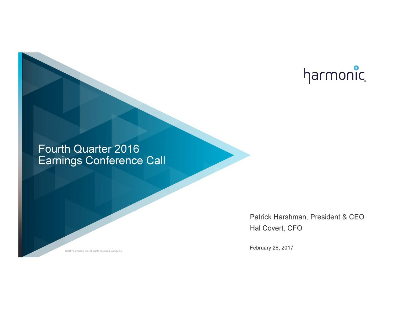 Earnings Conference Call Patrick Harshman, President & CEO Hal Covert, CFO 2017 Harmonic Inc. All rights reserved worldwide. February 28, 2017