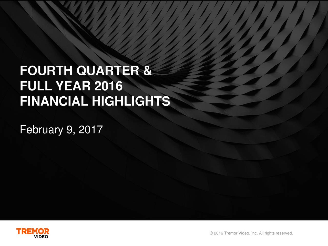 FULL YEAR 2016 FINANCIAL HIGHLIGHTS February 9, 2017 2016 Tremor Video, Inc. All rights reserved.