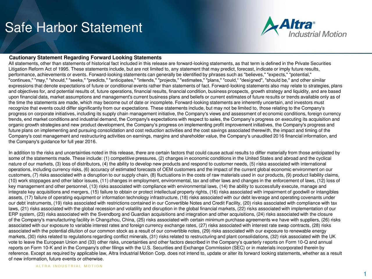 """Cautionary Statement Regarding Forward Looking Statements All statements, other than statements of historical fact included in this release are forward-looking statements, as that term is defined in the Private Securities Litigation Reform Act of 1995. These statements include, but are not limited to, any statement that may predict, forecast, indicate or imply future results, performance, achievements or events. Forward-looking statements can generally be identified by phrases such as """"believes,"""" """"expects,"""" """"potential,"""" """"continues,"""" """"may,"""" """"should,"""" """"seeks,"""" """"predicts,"""" """"anticipates,"""" """"intends,"""" """"projects,"""" """"estimates,"""" """"plans,"""" """"could, """"designed"""", """"should be,"""" and other similar expressions that denote expectations of future or conditional events rather than statements of fact. Forward-looking statements also may relate to strategies, plans and objectives for, and potential results of, future operations, financial results, financial condition, business prospects, growth strategy and liquidity, and are based upon financial data, market assumptions and management's current business plans and beliefs or current estimates of future results or trends available only as of the time the statements are made, which may become out of date or incomplete. Forward-looking statements are inherently uncertain, and investors must recognize that events could differ significantly from our expectations. These statements include, but may not be limited to, those relating to the Company's progress on corporate initiatives, including its supply chain management initiative, the Company's views and assessment of economic conditions, foreign currency trends, end market conditions and industrial demand, the Company's expectations with respect to sales, the Companys progress on executing its acquisition and organic growth strategies and new product development, the Companys progress on implementing profit improvement initiatives, the Company's progress and future plans on implementing and purs"""