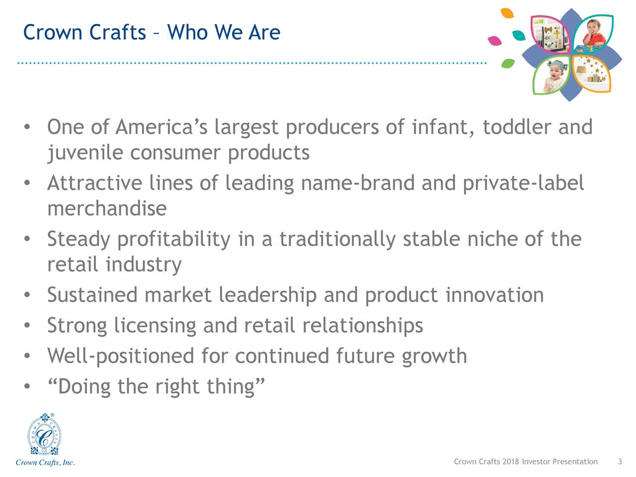 "• One of America's largest producers of infant, toddler and juvenile consumer products • Attractive lines of leading name-brand and private-label merchandise • Steady profitability in a traditionally stable niche of the retail industry • Sustained market leadership and product innovation • Strong licensing and retail relationships • Well-positioned for continued future growth • ""Doing the right thing"" Crown Crafts 2018 I3vestor Presentation"