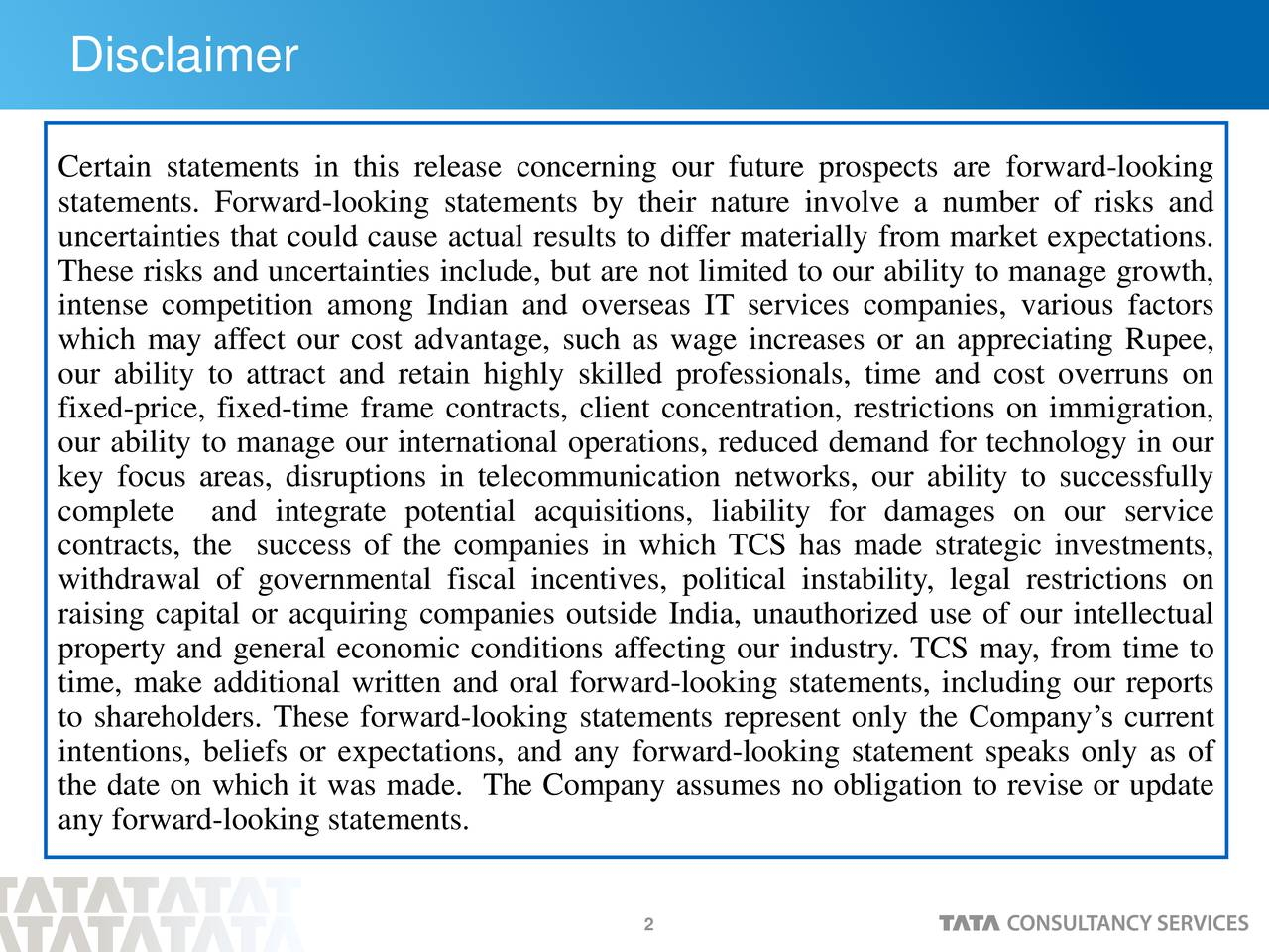 Certain statements in this release concerning our future prospects are forward-looking statements. Forward-looking statements by their nature involve a number of risks and uncertainties that could cause actual results to differ materially from market expectations. These risks and uncertainties include, but are not limited to our ability to manage growth, intense competition among Indian and overseas IT services companies, various factors which may affect our cost advantage, such as wage increases or an appreciating Rupee, our ability to attract and retain highly skilled professionals, time and cost overruns on fixed-price, fixed-time frame contracts, client concentration, restrictions on immigration, our ability to manage our international operations, reduced demand for technology in our key focus areas, disruptions in telecommunication networks, our ability to successfully complete and integrate potential acquisitions, liability for damages on our service contracts, the success of the companies in which TCS has made strategic investments, withdrawal of governmental fiscal incentives, political instability, legal restrictions on raising capital or acquiring companies outside India, unauthorized use of our intellectual property and general economic conditions affecting our industry. TCS may, from time to time, make additional written and oral forward-looking statements, including our reports to shareholders. These forward-looking statements represent only the Companys current intentions, beliefs or expectations, and any forward-looking statement speaks only as of the date on which it was made. The Company assumes no obligation to revise or update any forward-looking statements. 2