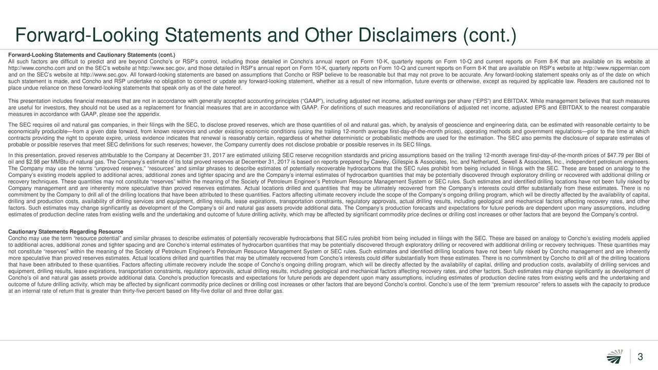 """Forward-Looking Statements and Cautionary Statements (cont.) All such factors are difficult to predict and are beyond Concho's or RSP's control, including those detailed in Concho's annual report on Form 10-K, quarterly reports on Form 10-Q and current reports on Form 8-K that are available on its website at http://www.concho.com and on the SEC's website at http://www.sec.gov, and those detailed in RSP's annual report on Form 10-K, quarterly reports on Form 10-Q and current reports on Form 8-K that are available on RSP's website at http://www.rsppermian.com and on the SEC's website at http://www.sec.gov. All forward-looking statements are based on assumptions that Concho or RSP believe to be reasonable but that may not prove to be accurate. Any forward-looking statement speaks only as of the date on which such statement is made, and Concho and RSP undertake no obligation to correct or update any forward-looking statement, whether as a result of new information, future events or otherwise, except as required by applicable law. Readers are cautioned not to place undue reliance on these forward-looking statements that speak only as of the date hereof. This presentation includes financial measures that are not in accordance with generally accepted accounting principles (""""GAAP""""), including adjusted net income, adjusted earnings per share (""""EPS"""") and EBITDAX. While management believes that such measures are useful for investors, they should not be used as a replacement for financial measures that are in accordance with GAAP. For definitions of such measures and reconciliations of adjusted net income, adjusted EPS and EBITDAX to the nearest comparable measures in accordance with GAAP, please see the appendix. The SEC requires oil and natural gas companies, in their filings with the SEC, to disclose proved reserves, which are those quantities of oil and natural gas, which, by analysis of geoscience and engineering data, can be estimated with reasonable certainty to be econo"""