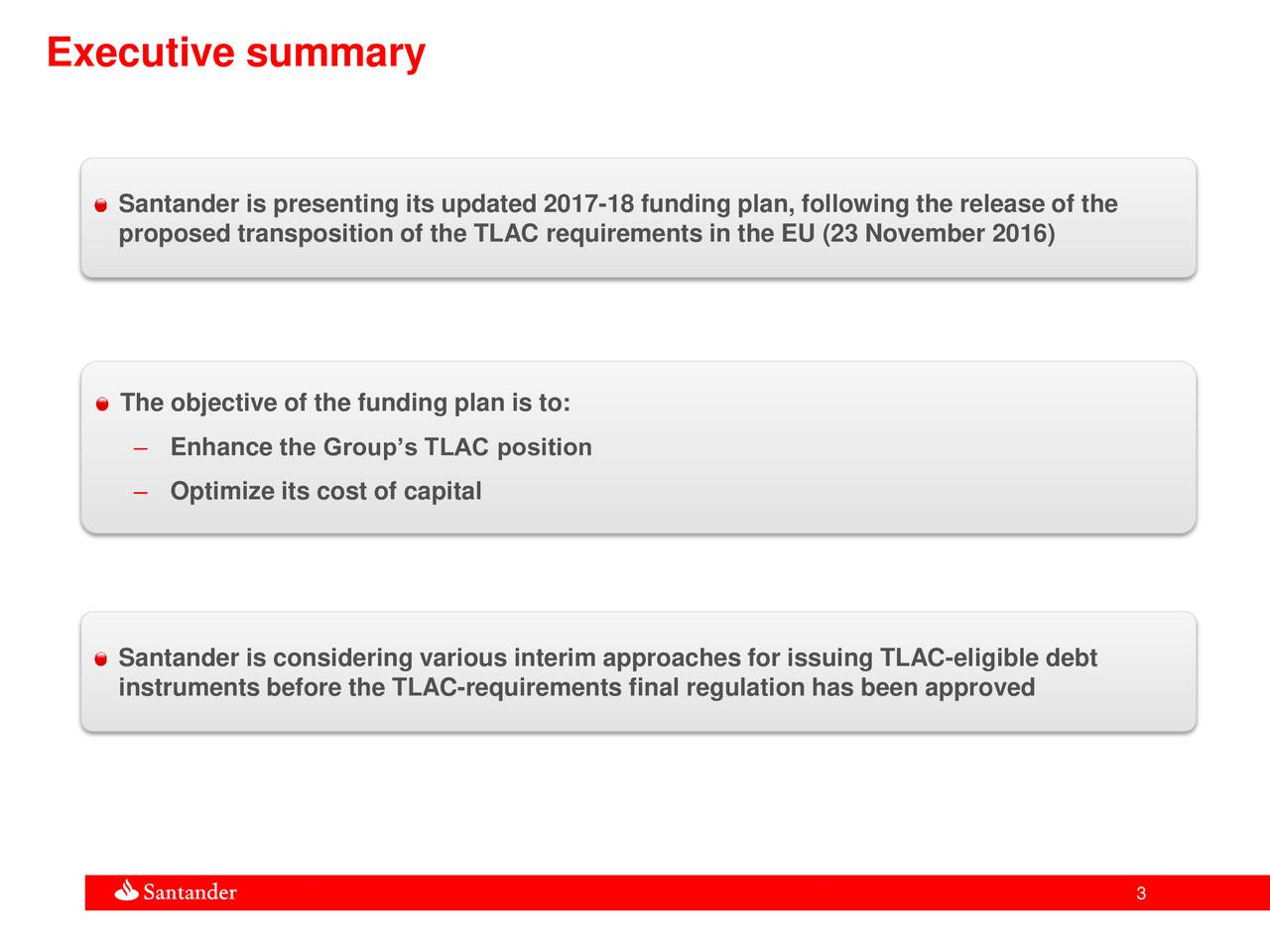 Santander is presenting its updated 2017-18 funding plan, following the release of the proposed transposition of the TLAC requirements in the EU (23 November 2016) The objective of the funding plan is to: Enhance the Groups TLAC position Optimize its cost of capital Santander is considering various interim approaches for issuing TLAC-eligible debt instruments before the TLAC-requirements final regulation has been approved 3