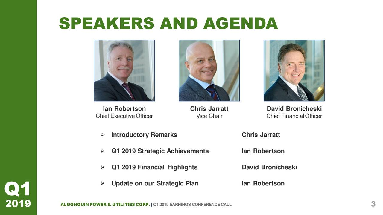 Ian Robertson Chris Jarratt David Bronicheski Chief ExecutiveOfficer Vice Chair Chief FinancialOfficer  Introductory Remarks Chris Jarratt  Q1 2019 Strategic AchievementsIan Robertson  Q1 2019 Financial Highlights David Bronicheski  Update on our Strategic Plan Ian Robertson Q1 2019 ALGONQUIN POWER & UTILITIES CORP. | Q1 2019 EARNINGS CONFERENCECALL 3