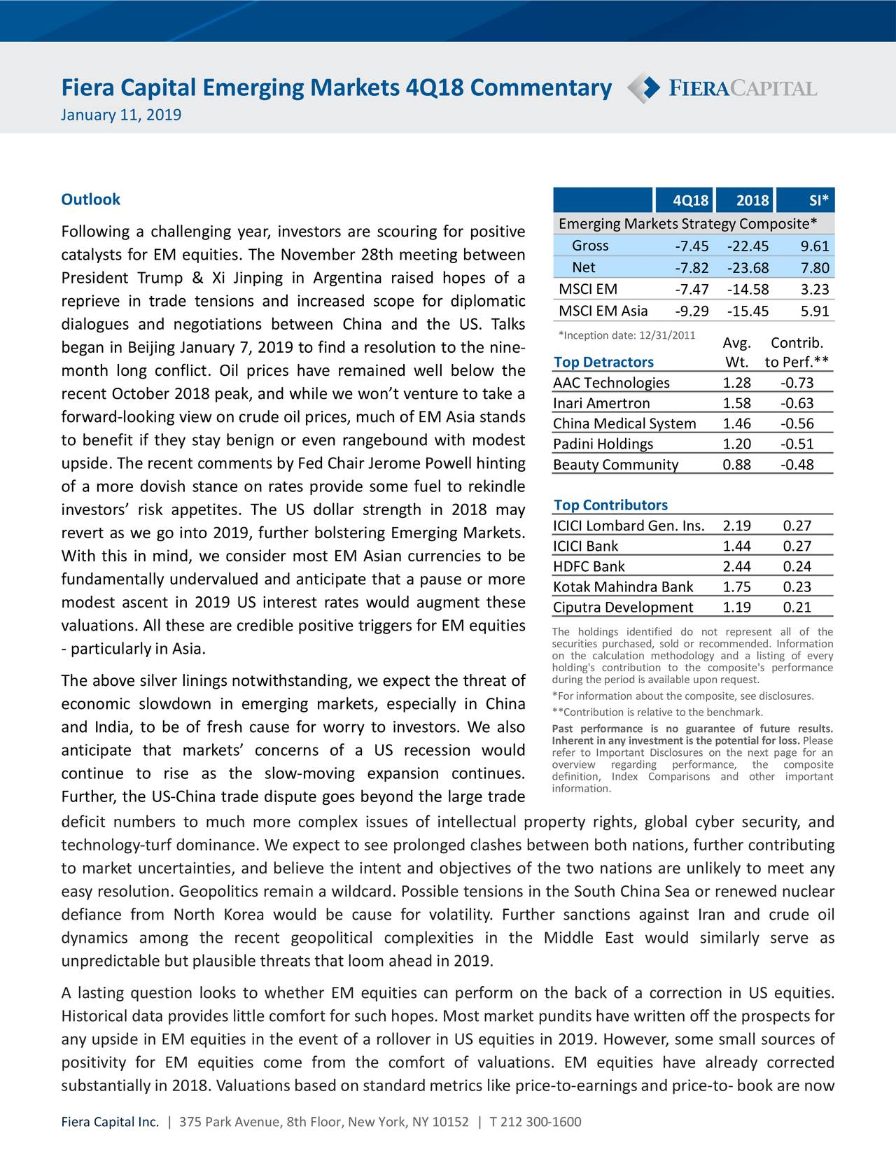 January 11, 2019 Outlook 4Q18 2018 SI* Emerging Markets StrategyComposite* Following a challenging year, investors are scouring for positive catalysts for EM equities. The November 28th meeting between Gross -7.45 -22.45 9.61 Net -7.82 -23.68 7.80 President Trump & Xi Jinping in Argentina raised hopes of a MSCI EM -7.47 -14.58 3.23 reprieve in trade tensions and increased scope for diplomatic dialogues and negotiations between China and the US. Talks MSCI EM Asia -9.29 -15.45 5.91 *Inception date: 12/31/2011 began in Beijing January 7, 2019 to find a resolution to the nine- Avg. Contrib. month long conflict. Oil prices have remained well below the Top Detractors Wt. to Perf.** AAC Technologies 1.28 -0.73 recent October 2018 peak, and while we won't venture to take a Inari Amertron 1.58 -0.63 forward‐looking view on crude oil prices, much of EM Asia stands China Medical System 1.46 -0.56 to benefit if they stay benign or even rangebound with modest Padini Holdings 1.20 -0.51 upside. The recent comments by Fed Chair Jerome Powell hinting Beauty Community 0.88 -0.48 of a more dovish stance on rates provide some fuel to rekindle investors' risk appetites. The US dollar strength in 2018 may Top Contributors revert as we go into 2019, further bolstering Emerging Markets. ICICI Lombard Gen. Ins. 2.19 0.27 ICICI Bank 1.44 0.27 With this in mind, we consider most EM Asian currencies to be HDFC Bank 2.44 0.24 fundamentally undervalued and anticipate that a pause or more KotakMahindra Bank 1.75 0.23 modest ascent in 2019 US interest rates would augment these Ciputra Development 1.19 0.21 valuations. All these are credible positive triggers for EM equities The holdings identified do not represent all of the securities purchased, sold or recommended. Information ‐ particularlyin Asia. on the calculation methodology and a listing of every during the period is available upon request.rformance The above silver linings notwithstanding, we expect the threat of *For information about 