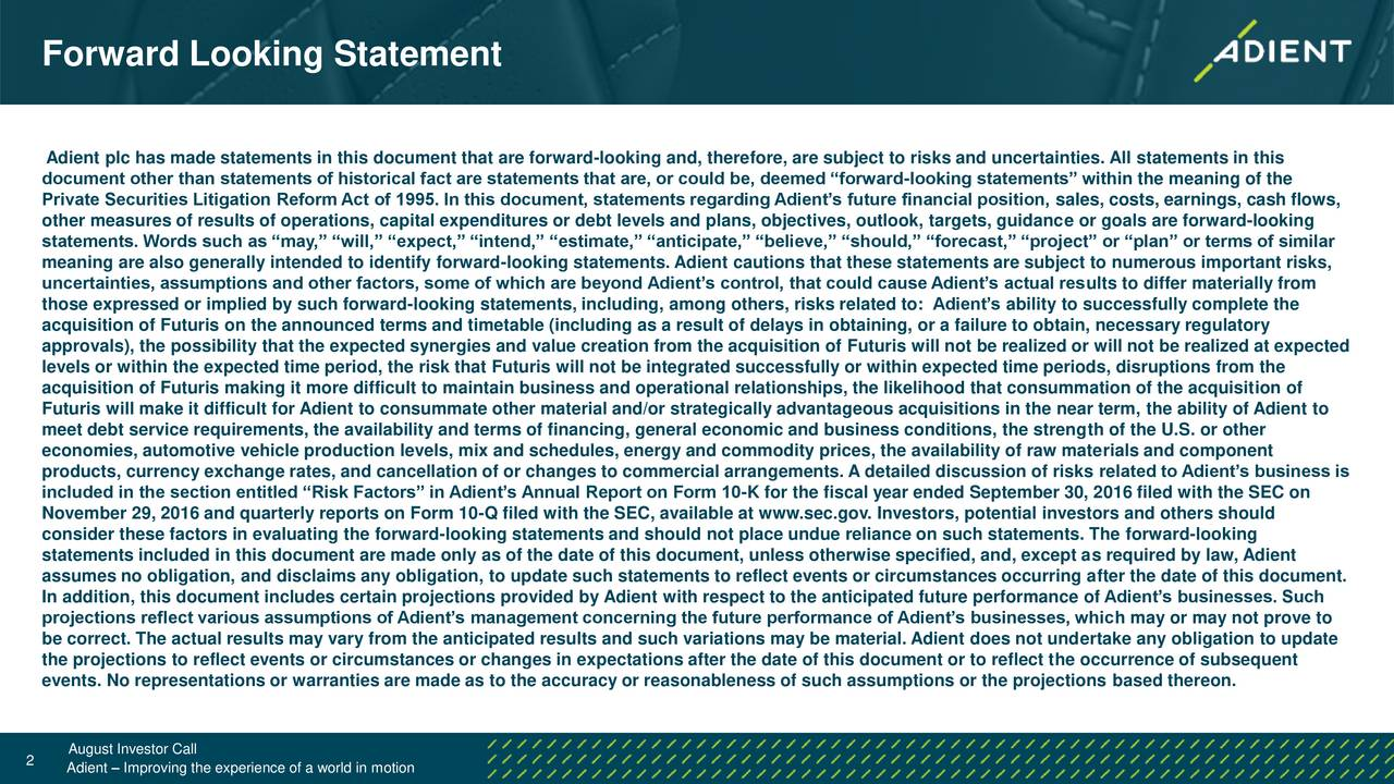 Adient plc has made statements in this document that are forward-looking and, therefore, are subject to risks and uncertainties. All statements in this document other than statements of historical fact are statements that are, or could be, deemed forward-looking statements within the meaning of the Private Securities Litigation Reform Act of 1995. In this document, statements regarding Adients future financial position, sales, costs, earnings, cash flows, other measures of results of operations, capital expenditures or debt levels and plans, objectives, outlook, targets, guidance or goals are forward-looking statements. Words such as may, will, expect, intend, estimate, anticipate, believe, should, forecast, project or plan or terms of similar meaning are also generally intended to identify forward-looking statements. Adient cautions that these statements are subject to numerous important risks, uncertainties, assumptions and other factors, some of which are beyond Adients control, that could cause Adients actual results to differ materially from those expressed or implied by such forward-looking statements, including, among others, risks related to: Adients ability to successfully complete the acquisition of Futuris on the announced terms and timetable (including as a result of delays in obtaining, or a failure to obtain, necessary regulatory approvals), the possibility that the expected synergies and value creation from the acquisition of Futuris will not be realized or will not be realized at expected levels or within the expected time period, the risk that Futuris will not be integrated successfully or within expected time periods, disruptions from the acquisition of Futuris making it more difficult to maintain business and operational relationships, the likelihood that consummation of the acquisition of Futuris will make it difficult for Adient to consummate other material and/or strategically advantageous acquisitions in the near term, the ability of Adient to meet debt service requirements, the availability and terms of financing, general economic and business conditions, the strength of the U.S. or other economies, automotive vehicle production levels, mix and schedules, energy and commodity prices, the availability of raw materials and component products, currency exchange rates, and cancellation of or changes to commercial arrangements. A detailed discussion of risks related to Adients business is included in the section entitled Risk Factors in Adients Annual Report on Form 10-K for the fiscal year ended September 30, 2016 filed with the SEC on November 29, 2016 and quarterly reports on Form 10-Q filed with the SEC, available at www.sec.gov. Investors, potential investors and others should consider these factors in evaluating the forward-looking statements and should not place undue reliance on such statements. The forward-looking statements included in this document are made only as of the date of this document, unless otherwise specified, and, except as required by law, Adient assumes no obligation, and disclaims any obligation, to update such statements to reflect events or circumstances occurring after the date of this document. In addition, this document includes certain projections provided by Adient with respect to the anticipated future performance of Adients businesses. Such projections reflect various assumptions of Adients management concerning the future performance of Adients businesses, which may or may not prove to be correct. The actual results may vary from the anticipated results and such variations may be material. Adient does not undertake any obligation to update the projections to reflect events or circumstances or changes in expectations after the date of this document or to reflect the occurrence of subsequent events. No representations or warranties are made as to the accuracy or reasonableness of such assumptions or the projections based thereon. August Investor Call 2 Adient  Improving the experience of a world in motion