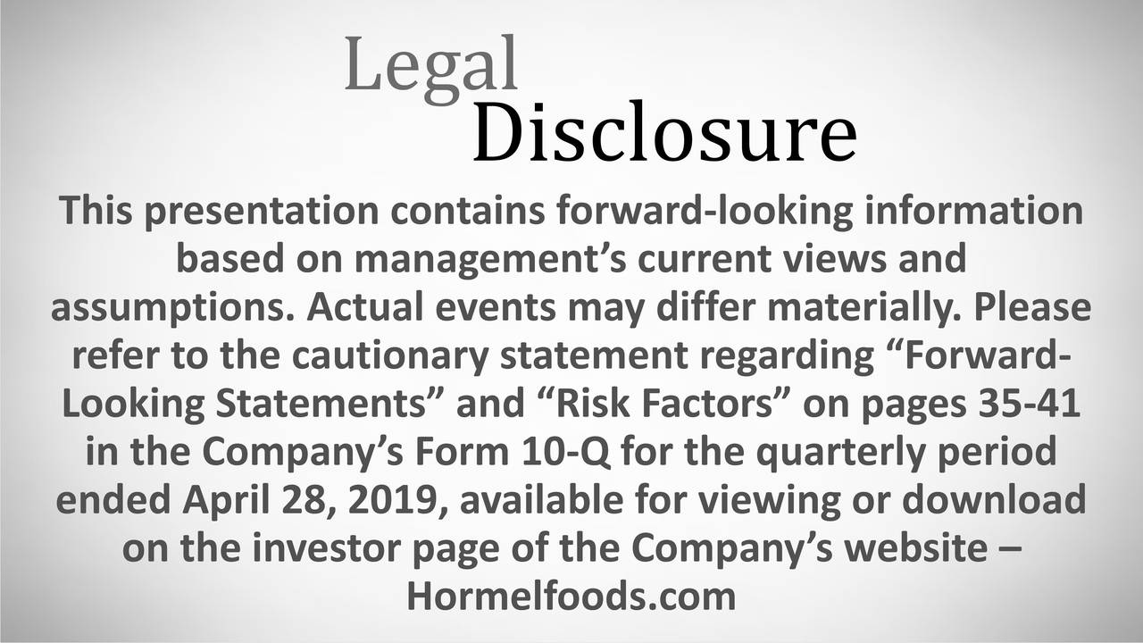 """Disclosure This presentation contains forward-looking information based on management's current views and assumptions. Actual events may differ materially. Please refer to the cautionary statement regarding """"Forward- Looking Statements"""" and """"Risk Factors"""" on pages 35-41 in the Company's Form 10-Q for the quarterly period endon the investor page of the Company's website –nload Hormelfoods.com"""