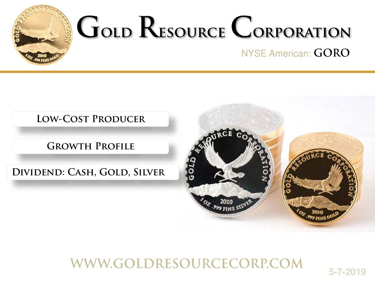 NYSE AmGOROan: Low-Cost Producer Growth Profile Dividend: Cash, Gold, Silver WWW.GOLDRESOURCECOR.COM