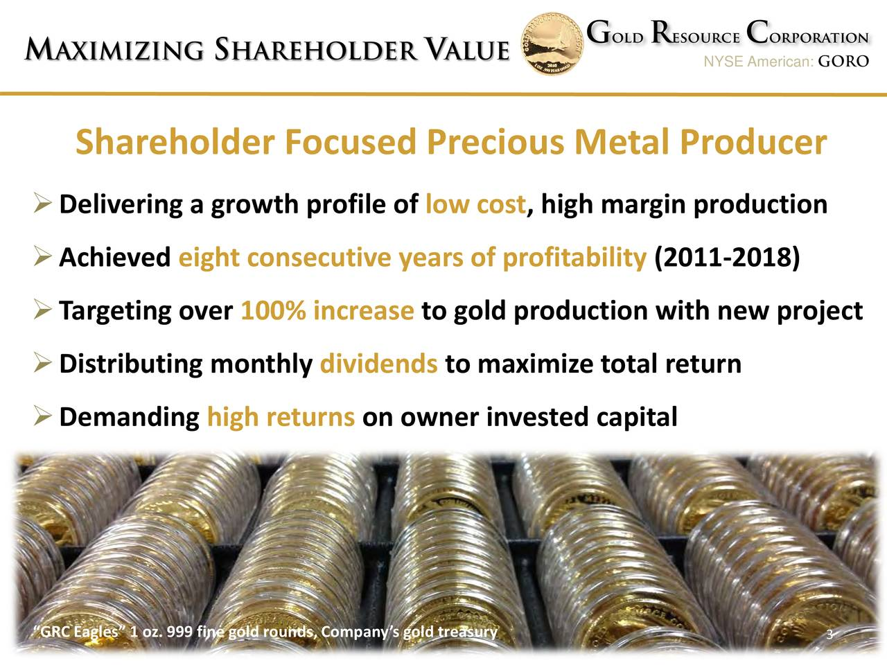 "NYSE American: GORO Shareholder Focused Precious Metal Producer Delivering a growth profile oflow cost, high margin production Achieved eight consecutive years of profitability(2011-2018) Targeting over100% increase to gold production with new project Distributing monthly dividends to maximize total return Demanding high returns on owner invested capital ""GRC Eagles"" 1 oz. 999 fine gold rounds, Company's g3ld treasury"