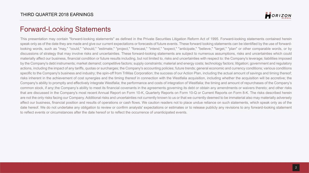 """Forward-Looking Statements This presentation may contain """"forward-looking statements"""" as defined in the Private Securities Litigation Reform Act of 1995. Forward-looking statements contained herein speak only as of the date they are made and give our current expectations or forecasts of future events.These forward looking statements can be identified by the use of forward- looking words, such as """"may,"""" """"could,"""" """"should,"""" """"estimate,"""" """"project,"""" """"forecast,"""" """"intend,"""" """"expect,"""" """"anticipate,"""" """"believe,"""" """"target,"""" """"plan"""" or other comparable words, or by discussions of strategy that may involve risks and uncertainties. These forward-looking statements are subject to numerous assumptions, risks and uncertainties which could materially affect our business, financial condition or future results including, but not limited to, risks and uncertainties with respect to: the Company's leverage; liabilities imposed by the Company's debt instruments; market demand; competitive factors; supply constraints; material and energy costs; technology factors; litigation; government and regulatory actions, including the impact of any tariffs, quotas or surcharges; the Company's accounting policies; future trends; general economic and currency conditions; various conditions specific to the Company's business and industry; the spin-off from TriMas Corporation; the success of ourAction Plan, including the actual amount of savings and timing thereof; risks inherent in the achievement of cost synergies and the timing thereof in connection with the Westfalia acquisition, including whether the acquisition will be accretive; the Company's ability to promptly and effectively integrate Westfalia; the performance and costs of integration of Westfalia; the timing and amount of repurchases of the Company's common stock, if any;the Company's ability to meet its financial covenants in the agreements governing its debt or obtain any amendments or waivers thereto; and other risks that are discussed in the Co"""