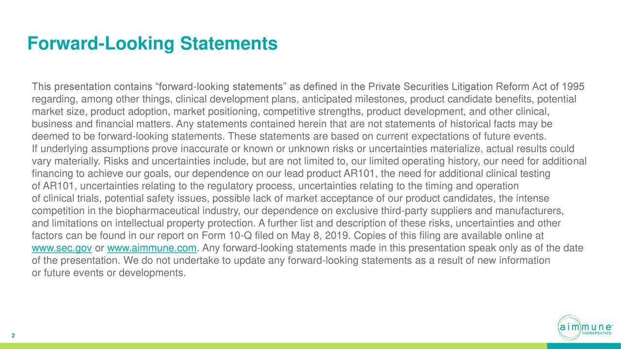 "This presentation contains ""forward-looking statements"" as defined in the Private Securities Litigation Reform Act of 1995 regarding, among other things, clinical development plans, anticipated milestones, product candidate benefits, potential market size, product adoption, market positioning, competitive strengths, product development, and other clinical, business and financial matters. Any statements contained herein that are not statements of historical facts may be deemed to be forward-looking statements. These statements are based on current expectations of future events. If underlying assumptions prove inaccurate or known or unknown risks or uncertainties materialize, actual results could vary materially. Risks and uncertainties include, but are not limited to, our limited operating history, our need for additional financing to achieve our goals, our dependence on our lead product AR101, the need for additional clinical testing of AR101, uncertainties relating to the regulatory process, uncertainties relating to the timing and operation of clinical trials, potential safety issues, possible lack of market acceptance of our product candidates, the intense competition in the biopharmaceutical industry, our dependence on exclusive third-party suppliers and manufacturers, and limitations on intellectual property protection. A further list and description of these risks, uncertainties and other factors can be found in our report on Form 10-Q filed on May 8, 2019. Copies of this filing are available online at www.sec.gov or www.aimmune.com. Any forward-looking statements made in this presentation speak only as of the date of the presentation. We do not undertake to update any forward-looking statements as a result of new information or future events or developments. 2"