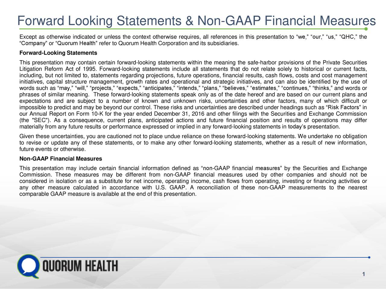 "76 203 189 147 237 67 Forward Looking Statements & Non-GAAP Financial Measures Except as otherwise indicated or unless the context otherwise requires, all references in this presentation to ""we,"" ""our,"" ""us,"" ""QHC,"" the 208 63 165 ""Company"" or ""Quorum Health"" refer to Quorum Health Corporation and its subsidiaries. Forward-Looking Statements 235 63 165 179 63 165 This presentation may contain certain forward-looking statements within the meaning the safe-harbor provisions of the Private Securities Litigation Reform Act of 1995. Forward-looking statements include all statements that do not relate solely to historical or current facts, including, but not limited to, statements regarding projections, future operations, financial results, cash flows, costs and cost management initiatives, capital structure management, growth rates and operational and strategic initiatives, and can also be identified by the use of words such as ""may,"" ""will,"" ""projects,"" ""expects,"" ""anticipates,"" ""intends,"" ""plans,"" ""believes,"" ""estimates,"" ""continues,"" ""thinks,"" and words or phrases of similar meaning. These forward-looking statements speak only as of the date hereof and are based on our current plans and expectations and are subject to a number of known and unknown risks, uncertainties and other factors, many of which difficult or impossible to predict and may be beyond our control. These risks and uncertainties are described under headings such as ""Risk Factors"" in our Annual Report on Form 10-K for the year ended December 31, 2016 and other filings with the Securities and Exchange Commission (the ""SEC""). As a consequence, current plans, anticipated actions and future financial position and results of operations may differ materially from any future results or performance expressed or implied in any forward-looking statements in today's presentation. Given these uncertainties, you are cautioned not to place undue reliance on these forward-looking statements. We undertake no obligation to revise or update any of these statements, or to make any other forward‐looking statements, whether as a result of new information, future events or otherwise. Non-GAAP Financial Measures This presentation may include certain financial information defined as ""non-GAAP financial measures"" by the Securities and Exchange Commission. These measures may be different from non-GAAP financial measures used by other companies and should not be considered in isolation or as a substitute for net income, operating income, cash flows from operating, investing or financing activities or any other measure calculated in accordance with U.S. GAAP. A reconciliation of these non-GAAP measurements to the nearest comparable GAAP measure is available at the end of this presentation."