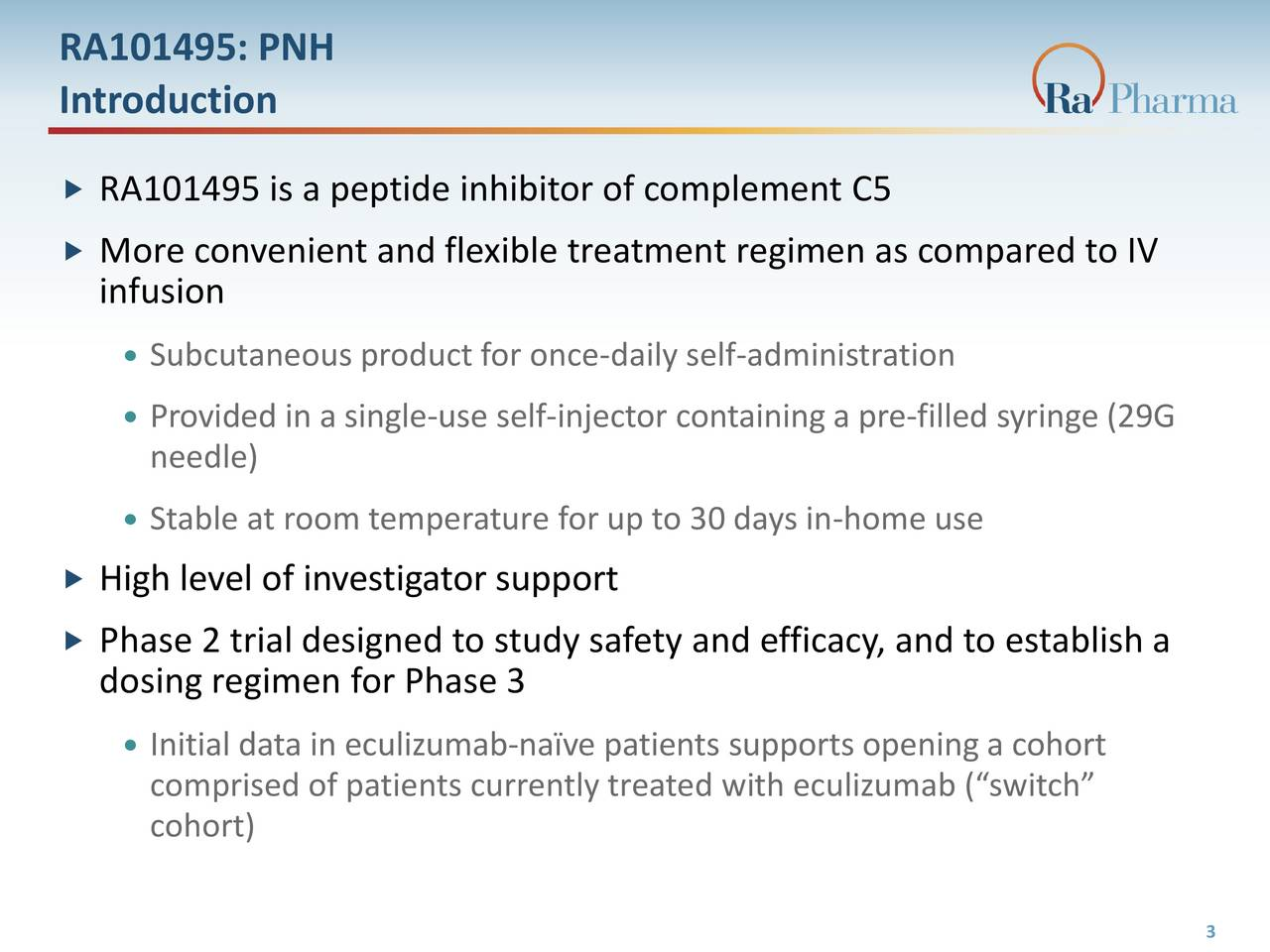 Introduction RA101495 is a peptide inhibitor of complement C5 More convenient and flexible treatment regimen as compared to IV infusion Subcutaneous product for once-daily self-administration Provided in a single-use self-injector containing a pre-filled syringe (29G needle) Stable at room temperature for up to 30 days in-home use High level of investigator support Phase 2 trial designed to study safety and efficacy, and to establish a dosing regimen for Phase 3 Initial data in eculizumab-nave patients supports opening a cohort comprised of patients currently treated with eculizumab (switch cohort)