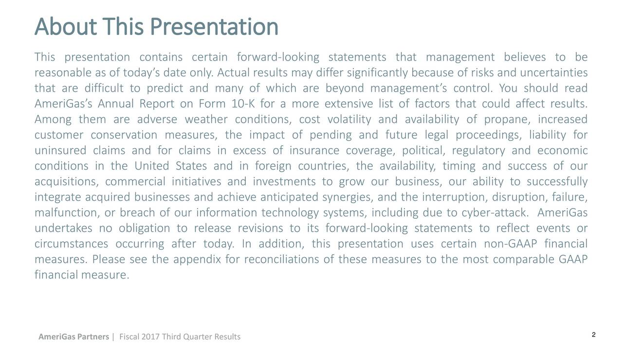 This presentation contains certain forward-looking statements that management believes to be reasonable as of todays date only. Actual results may differ significantly because of risks and uncertainties that are difficult to predict and many of which are beyond managements control. You should read AmeriGass Annual Report on Form 10-K for a more extensive list of factors that could affect results. Among them are adverse weather conditions, cost volatility and availability of propane, increased customer conservation measures, the impact of pending and future legal proceedings, liability for uninsured claims and for claims in excess of insurance coverage, political, regulatory and economic conditions in the United States and in foreign countries, the availability, timing and success of our acquisitions, commercial initiatives and investments to grow our business, our ability to successfully integrate acquired businesses and achieve anticipated synergies, and the interruption, disruption, failure, malfunction, or breach of our information technology systems, including due to cyber-attack. AmeriGas undertakes no obligation to release revisions to its forward-looking statements to reflect events or circumstances occurring after today. In addition, this presentation uses certain non-GAAP financial measures. Please see the appendix for reconciliations of these measures to the most comparable GAAP financial measure. AmeriGas Partners | Fiscal 2017 Third Quarter Results 2