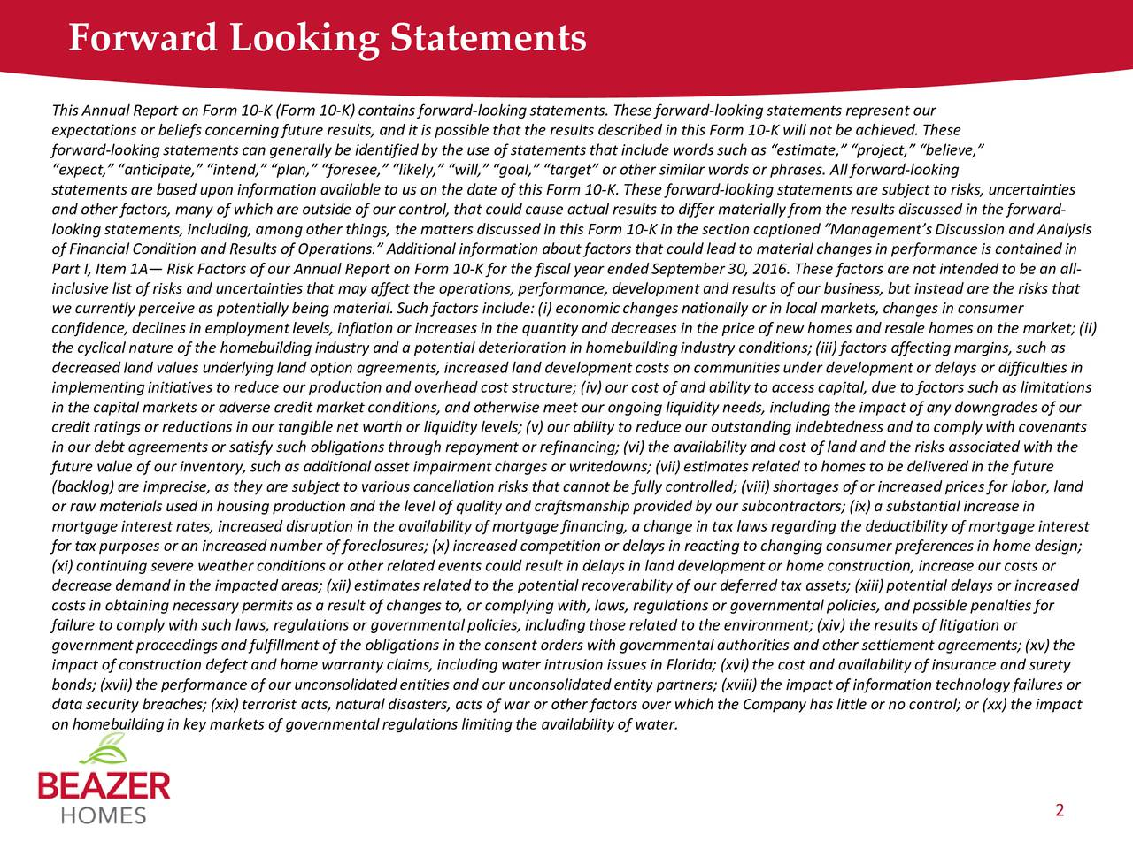 This Annual Report on Form 10-K (Form 10-K) contains forward-looking statements. These forward-looking statements represent our expectations or beliefs concerning future results, and it is possible that the results described in this Form 10-K will not be achieved. These forward-looking statements can generally be identified by the use of statements that include words such as estimate, project, believe, expect, anticipate, intend, plan, foresee, likely, will, goal, target or other similar words or phrasfrward-looking statements are based upon information available to us on the date of this Form 10-K. These forward-looking statements are subject to risks, uncertainties and other factors, many of which are outside of our control, thatcould causeactual results to differ materially from the results discussed in the forward- looking statements, including, among other things,the matters discussed in this Form10-K in the section captioned Managements Discussionand Analysis of Financial Condition andResults of Operations. Additional information about factors that could lead to material changes in performance is contained in Part I, Item 1A Risk Factors of our Annual Report on Form 10-K for the fiscal year ended September 30,2016. These factors are not intended to be anall- inclusive listof risks and uncertainties that may affect the operations, performance, development and results of our business, butinstead are the risks that we currently perceive as potentially being material. Such factors include: (i) economicchanges nationally or in local markets, changes in consumer confidence, declines in employment levels, inflationor increases in the quantity and decreases in the price of new homes and resale homes on the marke; (ii) the cyclical nature of the homebuilding industry and a potential deterioration in homebuilding industry conditions; (iii) factorsaffecting margins, such as decreased land values underlying land option agreements, increased land development costson communitiesunder developmentor delays or difficulties in implementing initiatives to reduce our production and overheadcost structure; (iv) ourcost of and ability to access capital, due to factors such as limitations in the capital markets or adverse credit marketconditions, andotherwise meet our ongoing liquidity needs, including the impact of any downgrades of our credit ratings or reductions in our tangiblenet worth or liquiditylevels; (v) ourability to reduce our outstanding indebtedness and to comply with covenants in our debt agreements or satisfy such obligations throughrepayment or refinancing; (vi) theavailability and cost of land and the risks associated with the future value of our inventory, such as additional assetimpairment chargesor writedowns; (vii) estimatesrelated to homes to be delivered in the future (backlog)are imprecise, as they are subject to various cancellationrisks that cannot be fully controlled; (viii) shortagesof or increased prices for labor, land or raw materials used in housing production and the level of quality and craftsmanship provided by oursubcontractors; (ix) asubstantial increase in mortgage interest rates, increased disruption in the availability of mortgage financing, a change in tax laws regarding the deductibility of mortgage interest for tax purposes or an increased number of foreclosures; (x) increasedcompetition or delays in reacting to changing consumer preferences in homedesign; (xi) continuingsevere weather conditions or other related events could result in delays in land development or homeconstruction, increaseour costs or decrease demand in the impactedareas; (xii) estimatesrelated to the potential recoverability of our deferred taxassets; (xiii) potentialdelays or increased costs in obtaining necessary permits as a result of changes to, or complying with, laws, regulations orgovernmental policies, and possible penalties for failure to comply with such laws, regulations or governmentalpolicies, including those related to the environment; (xiv) the results of litigation or government proceedings and fulfillment of the obligations in the consent orders with governmental authorities and other settlementagreements; (xv) the impact of construction defect and home warranty claims, including water intrusion issues inFlorida; (xvi) thecost and availability of insurance and surety bonds; (xvii) theperformance of our unconsolidated entities and our unconsolidated entitypartners; (xviii) theimpact of information technology failures or data securitybreaches; (xix) terroristacts, natural disasters, acts of war or other factors over which the Company has little or no control;or (xx) theimpact on homebuilding in key markets of governmental regulations limiting the availability of water. 2