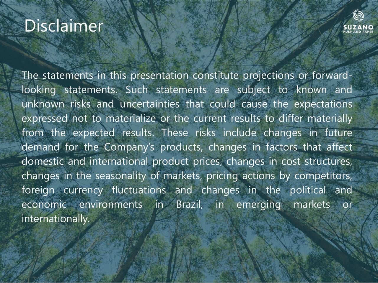 The statements in this presentation constitute projections or forward- looking statements. Such statements are subject to known and unknown risks and uncertainties that could cause the expectations expressed not to materialize or the current results to differ materially from the expected results. These risks include changes in future demand for the Companys products, changes in factors that affect domestic and international product prices, changes in cost structures, changes in the seasonality of markets, pricing actions by competitors, foreign currency fluctuations and changes in the political and economic environments in Brazil, in emerging markets or internationally.