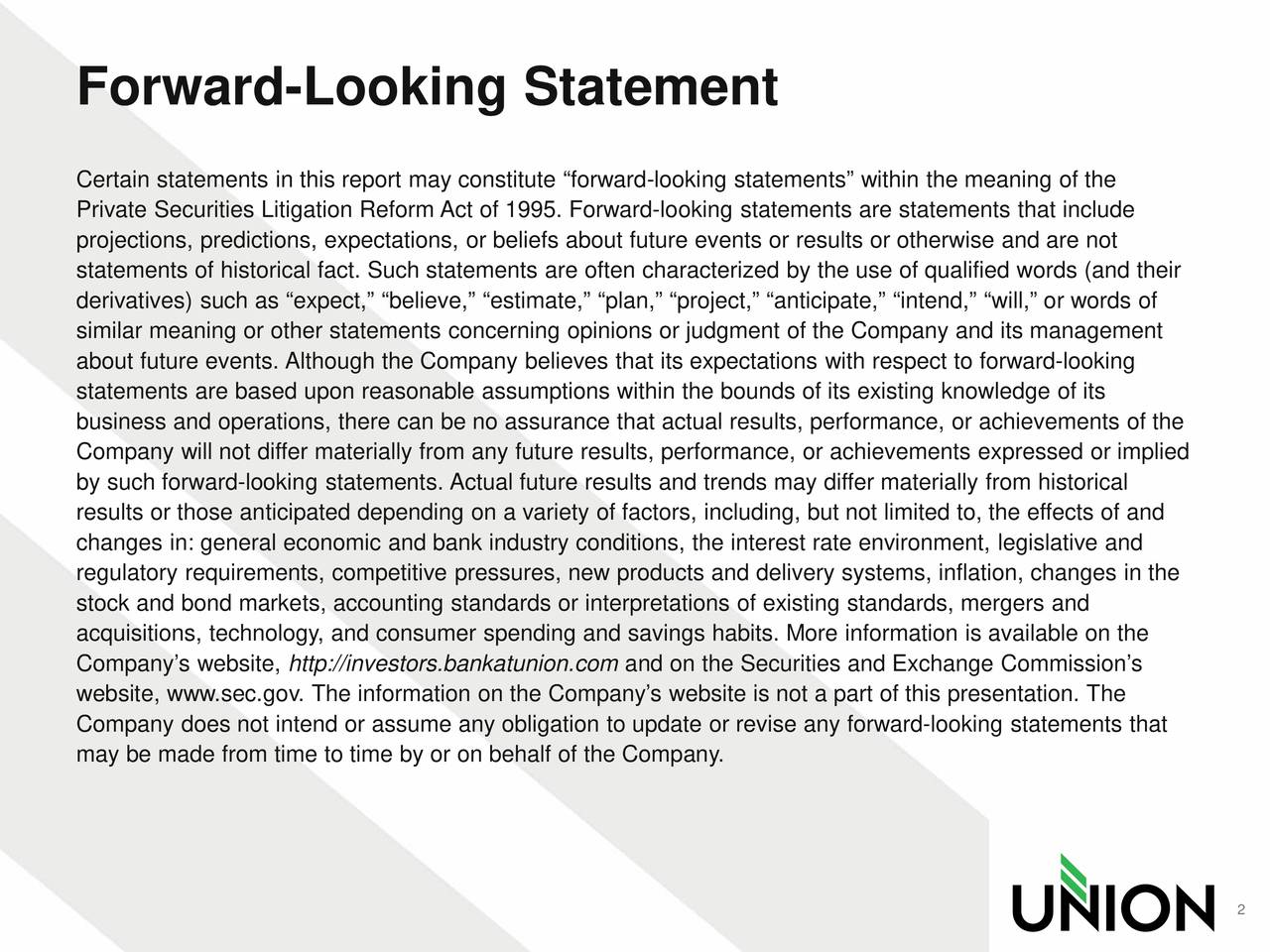 Certain statements in this report may constitute forward-looking statements within the meaning of the Private Securities Litigation Reform Act of 1995. Forward-looking statements are statements that include projections, predictions, expectations, or beliefs about future events or results or otherwise and are not statements of historical fact. Such statements are often characterized by the use of qualified words (and their derivatives) such as expect, believe, estimate, plan, project, anticipate, intend, will, or words of similar meaning or other statements concerning opinions or judgment of the Company and its management about future events. Although the Company believes that its expectations with respect to forward-looking statements are based upon reasonable assumptions within the bounds of its existing knowledge of its business and operations, there can be no assurance that actual results, performance, or achievements of the Company will not differ materially from any future results, performance, or achievements expressed or implied by such forward-looking statements. Actual future results and trends may differ materially from historical results or those anticipated depending on a variety of factors, including, but not limited to, the effects of and changes in: general economic and bank industry conditions, the interest rate environment, legislative and regulatory requirements, competitive pressures, new products and delivery systems, inflation, changes in the stock and bond markets, accounting standards or interpretations of existing standards, mergers and acquisitions, technology, and consumer spending and savings habits. More information is available on the Companys website, http://investors.bankatunion.com and on the Securities and Exchange Commissions website, www.sec.gov. The information on the Companys website is not a part of this presentation. The Company does not intend or assume any obligation to update or revise any forward-looking statements that may